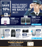 "MAYTAGMAYGMAYTAG DOESN'TJUST TALK ABOUTPERFORMANCE -SAVEan additional10% WE BACK IT UPwhen you buy 3 or more appliancesFEBRUARY 6"". 23"", 2020LIMITED PARTSWARRANTY30MONEY BACKPERFORMANCEGUARANTEESteam$1998 SAVE S600REG. PRICE $2598$1298 SAVE $350REG. PRICE S1648MAYTAG 5.5 CU. FT. I.E.C.FRONT LOAD STEAM WASHERMAYTAG 4.4 CU. FT. I.E.C.AND 7.3 CU. FT. ELECTRICSTEAM DRYERTOP LOAD WASHER ANDBrandsparkMOSTTRUSTED7.0 CU. FT. ELECTRIC DRYERHW6630 / MED6630HCMVWC465HW / YMEDC465HWWasher Sale Price $1149Dryer Sale Price $849ENERGY STARREBATE ADOITIONAL $499-50Washer Sale Price $699Dryer Sale Price $599ON THE PAIR SAVEFINGERPRINT-RESISTANT STAINLESS STEELNOW ON MAJOR KITCHEN APPLIANCES$1699$1699$849REG. PRICE $2149REG. PRICE S1999REG. PRICE S1199SAVE $450SAVE $300SAVE $350MAYTAG TRUECONVECTIONELECTRIC DOUBLEOVEN FREESTANDINGRANGE, 6.7 CU. FT.YMET8B0OFZMAYTAG° 33""FRENCH-DOORMAYTAG 47 DBADISHWASHER$499 SAVE S100REG. PRICE S599MOSTPOWERFULT OUNTWITH STAINLESSREFRIGERATOR,22.1 CU. FT.MFF2258FEZSTEEL TUBMAYTAG° MICROWAVEHOOD, 1.9 CU. FT.MDB7959SHZYMMV4207JZENERGY STARREBATE LADOTIONAL $212.25SAVE AN1CANADA ENERGY STA"" CERTIFIED INSTANT INSTORE REBATE. APPUED AFTER TAXES. SEE INSTORE SALES ASSOCIATE FOR DETAILS.It's Worth the Drive to Hampton!Paddy's MarketTaunton Rd.2212 TAUNTON ROAD, HAMPTONAPPLIANCE WAREHOUSE:905-263-8369  1-800-798-5502www.PaddysMarket.caOSHAWABOWMANVILLE""PH AuouueCourtice Rd. MAYTAG MAYG MAYTAG DOESN'T JUST TALK ABOUT PERFORMANCE - SAVE an additional 10% WE BACK IT UP when you buy 3 or more appliances FEBRUARY 6"". 23"", 2020 LIMITED PARTS WARRANTY 30 MONEY BACK PERFORMANCE GUARANTEE Steam $1998 SAVE S600 REG. PRICE $2598 $1298 SAVE $350 REG. PRICE S1648 MAYTAG 5.5 CU. FT. I.E.C. FRONT LOAD STEAM WASHER MAYTAG 4.4 CU. FT. I.E.C. AND 7.3 CU. FT. ELECTRIC STEAM DRYER TOP LOAD WASHER AND Brandspark MOST TRUSTED 7.0 CU. FT. ELECTRIC DRYER HW6630 / MED6630HC MVWC465HW / YMEDC465HW Washer Sale Price $1149 Dryer Sale Price $849 ENERGY STAR REBATE ADOITIONAL $499-50 Washer Sale Price $699 Dryer Sale Price $599 ON THE PAIR SAVE FINGERPRINT-RESISTANT STAINLESS STEEL NOW ON MAJOR KITCHEN APPLIANCES $1699 $1699 $849 REG. PRICE $2149 REG. PRICE S1999 REG. PRICE S1199 SAVE $450 SAVE $300 SAVE $350 MAYTAG TRUE CONVECTION ELECTRIC DOUBLE OVEN FREE STANDING RANGE, 6.7 CU. FT. YMET8B0OFZ MAYTAG° 33"" FRENCH-DOOR MAYTAG 47 DBA DISHWASHER $499 SAVE S100 REG. PRICE S599 MOST POWERFUL T OUNT WITH STAINLESS REFRIGERATOR, 22.1 CU. FT. MFF2258FEZ STEEL TUB MAYTAG° MICROWAVE HOOD, 1.9 CU. FT. MDB7959SHZ YMMV4207JZ ENERGY STAR REBATE LADOTIONAL $212.25 SAVE AN 1CANADA ENERGY STA"" CERTIFIED INSTANT INSTORE REBATE. APPUED AFTER TAXES. SEE INSTORE SALES ASSOCIATE FOR DETAILS. It's Worth the Drive to Hampton! Paddy's Market Taunton Rd. 2212 TAUNTON ROAD, HAMPTON APPLIANCE WAREHOUSE: 905-263-8369  1-800-798-5502 www.PaddysMarket.ca OSHAWA BOWMANVILLE ""PH Auouue Courtice Rd."