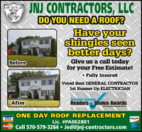 JNJ CONTRACTORS, LLCDO YOU NEEDA ROOF?Have yourshingles seenbetter days?Give us a call todayfor your Free Estimate!Fully InsuredBeforeVoted Best GENERAL CONTRACTOR1st Runner Up ELECTRICIANStandard SpeakerAfterReaders Choice Awards2019Stantarhupesbat.cam eatentheleONE DAY ROOF REPLACEMENTVISADISCOVERLic. #PA062801Masiercre Call 570-579-3264  Jed@jnj-contractors.com JNJ CONTRACTORS, LLC DO YOU NEEDA ROOF? Have your shingles seen better days? Give us a call today for your Free Estimate! Fully Insured Before Voted Best GENERAL CONTRACTOR 1st Runner Up ELECTRICIAN Standard Speaker After Readers Choice Awards 2019 Stantarhupesbat.cam eatenthele ONE DAY ROOF REPLACEMENT VISA DISCOVER Lic. #PA062801 Masiercre Call 570-579-3264  Jed@jnj-contractors.com