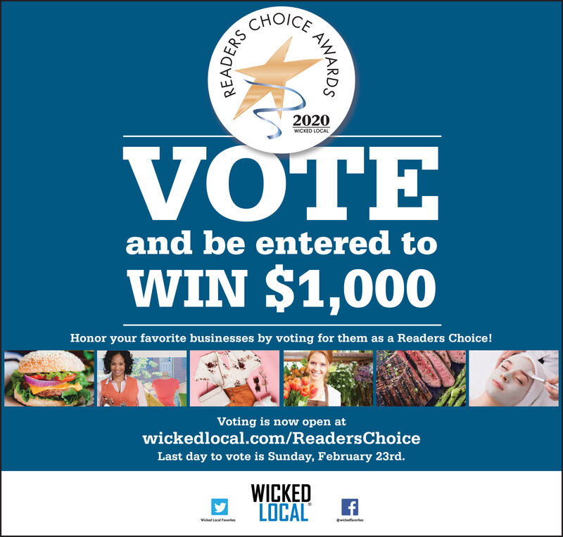CHOICE2020WICKED LOCALVOTEand be entered toWIN $1,000Honor your favorite businesses by voting for them as a Readers Choice!Voting is now open atwickedlocal.com/ReadersChoiceLast day to vote is Sunday, February 23rd.WICKEDLOCALWicked Local FeertenwiederrteAWARDSREADERS CHOICE 2020 WICKED LOCAL VOTE and be entered to WIN $1,000 Honor your favorite businesses by voting for them as a Readers Choice! Voting is now open at wickedlocal.com/ReadersChoice Last day to vote is Sunday, February 23rd. WICKED LOCAL Wicked Local Feerten wiederrte AWARDS READERS