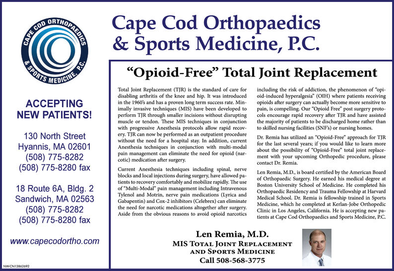 "DRTHOCape Cod Orthopaedics& Sports Medicine, P.C.SPORTS""Opioid-Free"" Total Joint ReplacementMEDICINETotal Joint Replacement (TJR) is the standard of care fordisabling arthritis of the knee and hip. It was introducedin the 1960's and has a proven long term success rate. Min-imally invasive techniques (MIS) have been developed toperform TJR through smaller incisions without disruptingmuscle or tendon. These MIS techniques in conjunctionwith progressive Anesthesia protocols allow rapid recov-ery. TJR can now be performed as an outpatient procedurewithout the need for a hospital stay. In addition, currentAnesthesia techniques in conjunction with multi-modalpain management can eliminate the need for opioid (nar-cotic) medication after surgery.including the risk of addiction, the phenomenon of ""opi-oid-induced hyperalgesia"" (OIH) where patients receivingopioids after surgery can actually become more sensitive topain, is compelling. Our ""Opioid Free"" post surgery proto-cols encourage rapid recovery after TJR and have assistedthe majority of patients to be discharged home rather thanto skilled nursing facilities (SNF's) or nursing homes.ACCEPTINGNEW PATIENTS!130 North StreetDr. Remia has utilized an ""Opioid-Free"" approach for TJRfor the last several years; if you would like to learn moreabout the possibility of ""Opioid-Free"" total joint replace-ment with your upcoming Orthopedic procedure, pleaseHyannis, MA 02601(508) 775-8282(508) 775-8280 faxcontact Dr. Remia.Current Anesthesia techniques including spinal, nerveblocks and local injections during surgery, have allowed pa-tients to recovery comfortably and mobilize rapidly. The useof ""Multi-Modal"" pain management including IntravenousTylenol and Motrin, nerve pain medications (Lyrica andGabapentin) and Cox-2 inhibitors (Celebrex) can eliminatethe need for narcotic medications altogether after surgery.Aside from the obvious reasons to avoid opioid narcoticsLen Remia, M.D., is board certified by the American Boardof Orthopaedic Surgery. He earned his medical degree atBoston University School of Medicine. He completed hisOrthopaedic Residency and Trauma Fellowship at HarvardMedical School. Dr. Remia is fellowship trained in SportsMedicine, which he completed at Kerlan-Jobe OrthopedicClinic in Los Angeles, California. He is accepting new pa-tients at Cape Cod Orthopaedics and Sports Medicine, P.C.18 Route 6A, Bldg. 2Sandwich, MA 02563(508) 775-8282(508) 775-8280 faxLen Remia, M.D.MIS TOTAL JoINT REPLACEMENTAND SPORTS MEDICINEwww.capecodortho.comCall 508-568-3775NWCN13853757CAPEOPAEDICSP.C. DRTHO Cape Cod Orthopaedics & Sports Medicine, P.C. SPORTS ""Opioid-Free"" Total Joint Replacement MEDICINE Total Joint Replacement (TJR) is the standard of care for disabling arthritis of the knee and hip. It was introduced in the 1960's and has a proven long term success rate. Min- imally invasive techniques (MIS) have been developed to perform TJR through smaller incisions without disrupting muscle or tendon. These MIS techniques in conjunction with progressive Anesthesia protocols allow rapid recov- ery. TJR can now be performed as an outpatient procedure without the need for a hospital stay. In addition, current Anesthesia techniques in conjunction with multi-modal pain management can eliminate the need for opioid (nar- cotic) medication after surgery. including the risk of addiction, the phenomenon of ""opi- oid-induced hyperalgesia"" (OIH) where patients receiving opioids after surgery can actually become more sensitive to pain, is compelling. Our ""Opioid Free"" post surgery proto- cols encourage rapid recovery after TJR and have assisted the majority of patients to be discharged home rather than to skilled nursing facilities (SNF's) or nursing homes. ACCEPTING NEW PATIENTS! 130 North Street Dr. Remia has utilized an ""Opioid-Free"" approach for TJR for the last several years; if you would like to learn more about the possibility of ""Opioid-Free"" total joint replace- ment with your upcoming Orthopedic procedure, please Hyannis, MA 02601 (508) 775-8282 (508) 775-8280 fax contact Dr. Remia. Current Anesthesia techniques including spinal, nerve blocks and local injections during surgery, have allowed pa- tients to recovery comfortably and mobilize rapidly. The use of ""Multi-Modal"" pain management including Intravenous Tylenol and Motrin, nerve pain medications (Lyrica and Gabapentin) and Cox-2 inhibitors (Celebrex) can eliminate the need for narcotic medications altogether after surgery. Aside from the obvious reasons to avoid opioid narcotics Len Remia, M.D., is board certified by the American Board of Orthopaedic Surgery. He earned his medical degree at Boston University School of Medicine. He completed his Orthopaedic Residency and Trauma Fellowship at Harvard Medical School. Dr. Remia is fellowship trained in Sports Medicine, which he completed at Kerlan-Jobe Orthopedic Clinic in Los Angeles, California. He is accepting new pa- tients at Cape Cod Orthopaedics and Sports Medicine, P.C. 18 Route 6A, Bldg. 2 Sandwich, MA 02563 (508) 775-8282 (508) 775-8280 fax Len Remia, M.D. MIS TOTAL JoINT REPLACEMENT AND SPORTS MEDICINE www.capecodortho.com Call 508-568-3775 NWCN13853757 CAPE OPAEDICS P.C."