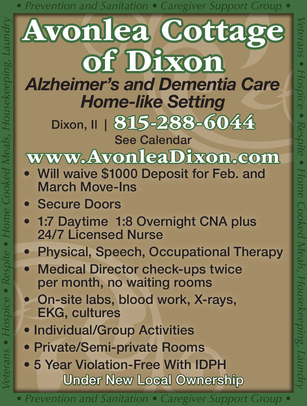 Prevention and Sanitation Caregiver Support GroupAvonlea Cottageof DixonAlzheimer's and Dementia CareHome-like SettingDixon, II | 815-288-6044See Calendarwww.AvonleaDixon.com Will waive $1000 Deposit for Feb. andMarch Move-Ins Secure Doors 1:7 Daytime 1:8 Overnight CNA plus24/7 Licensed NursePhysical, Speech, Occupational Therapy Medical Director check-ups twiceper month, no waiting rooms On-site labs, blood work, X-rays,EKG, culturesIndividual/Group Activities Private/Semi-private Rooms 5 Year Violation-Free With IDPHUnder New Local Ownership Prevention and SanitationCaregiver Support GroupVeterans Hospice Respite  Home Cooked Meals, Housekeeping, LaundryVeterans Hospice Respite  Home Cooked Meals, Housekeeping, Laundry  Prevention and Sanitation Caregiver Support Group Avonlea Cottage of Dixon Alzheimer's and Dementia Care Home-like Setting Dixon, II | 815-288-6044 See Calendar www.AvonleaDixon.com  Will waive $1000 Deposit for Feb. and March Move-Ins  Secure Doors  1:7 Daytime 1:8 Overnight CNA plus 24/7 Licensed Nurse Physical, Speech, Occupational Therapy  Medical Director check-ups twice per month, no waiting rooms  On-site labs, blood work, X-rays, EKG, cultures Individual/Group Activities  Private/Semi-private Rooms  5 Year Violation-Free With IDPH Under New Local Ownership  Prevention and Sanitation Caregiver Support Group Veterans Hospice Respite  Home Cooked Meals, Housekeeping, Laundry Veterans Hospice Respite  Home Cooked Meals, Housekeeping, Laundry