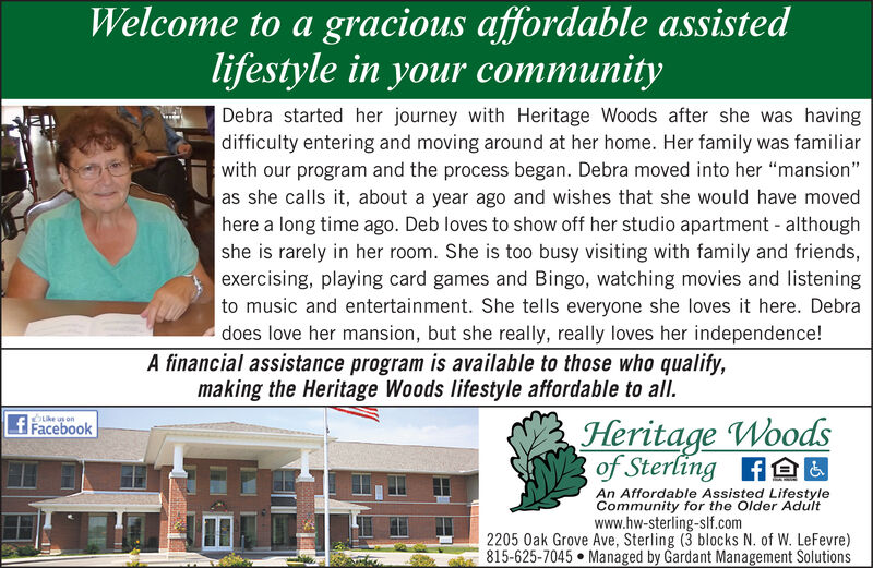 """Welcome to a gracious affordable assistedlifestyle in your communityDebra started her journey with Heritage Woods after she was havingdifficulty entering and moving around at her home. Her family was familiarwith our program and the process began. Debra moved into her """"mansion""""as she calls it, about a year ago and wishes that she would have movedhere a long time ago. Deb loves to show off her studio apartment - althoughshe is rarely in her room. She is too busy visiting with family and friends,exercising, playing card games and Bingo, watching movies and listeningto music and entertainment. She tells everyone she loves it here. Debradoes love her mansion, but she really, really loves her independence!A financial assistance program is available to those who qualify,making the Heritage Woods lifestyle affordable to all.Heritage Woodsof Sterling AAUOke usf FacebookAn Affordable Assisted LifestyleCommunity for the Older Adultwww.hw-sterling-slf.com2205 Oak Grove Ave, Sterling (3 blocks N. of W. LeFevre)815-625-7045  Managed by Gardant Management Solutions Welcome to a gracious affordable assisted lifestyle in your community Debra started her journey with Heritage Woods after she was having difficulty entering and moving around at her home. Her family was familiar with our program and the process began. Debra moved into her """"mansion"""" as she calls it, about a year ago and wishes that she would have moved here a long time ago. Deb loves to show off her studio apartment - although she is rarely in her room. She is too busy visiting with family and friends, exercising, playing card games and Bingo, watching movies and listening to music and entertainment. She tells everyone she loves it here. Debra does love her mansion, but she really, really loves her independence! A financial assistance program is available to those who qualify, making the Heritage Woods lifestyle affordable to all. Heritage Woods of Sterling AAU Oke us f Facebook An Affordable Assisted Lifestyle Communit"""