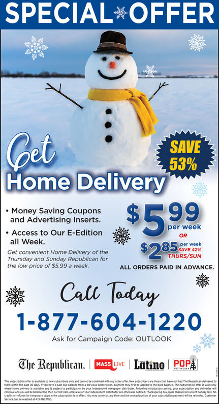 SPECIAL*OFFERGetSAVE53%Home Delivery Money Saving Couponsand Advertising Inserts.$5.99per week Access to Our E-EditionORall Week.85 SAVE 42%THURS/SUNper week$285Get convenient Home Delivery of theThursday and Sunday Republican forthe low price of $5.99 a week.ALL ORDERS PAID IN ADVANCE.Call Taday1-877-604-1220Ask for Campaign Code: OUTLOOKThe Republican. MASS LIVE Latino POPANETWORNAThis wbscription offer is aailatie to new susorbers only and cannot de combined with any other offe New subsoribers are those that have not had The Republican delivered tothem within the past 30 days you have a past due balance trom a previous subscription, payment may first be appled to the back balance. This subsription offer is valid onlywhere ome delivery is avalable and is sject te particoation by your independent newspeper distrbuter fotowing introductory period, yeur subserietion and deliveries willcontinue and you wll be biled at the then current rate, untess we or your independent distributor are otherwise nottied. Thanksgving day paper charged at cuvent Sunday rate. Noredits or tunds tor temporary stoos while subscrigtion is in ettect ou may cancel at any time and the unused portion of your subsorigtion payment will be retunded. CustomerService can be reached at 413-16800. SPECIAL*OFFER Get SAVE 53% Home Delivery  Money Saving Coupons and Advertising Inserts. $5.99 per week  Access to Our E-Edition OR all Week. 85 SAVE 42% THURS/SUN per week $285 Get convenient Home Delivery of the Thursday and Sunday Republican for the low price of $5.99 a week. ALL ORDERS PAID IN ADVANCE. Call Taday 1-877-604-1220 Ask for Campaign Code: OUTLOOK The Republican. MASS LIVE Latino POPA NETWORNA This wbscription offer is aailatie to new susorbers only and cannot de combined with any other offe New subsoribers are those that have not had The Republican delivered to them within the past 30 days you have a past due balance trom a previous subscription, payment may first be appled to the back balance.