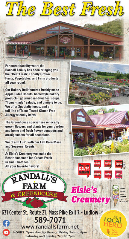 """The Best FreshPANDALLNFARMFor more than fifty years theRandall Family has been bringing youthe """"Best Fresh"""" Locally GrownFruits, Vegetables, and Farm productsall year round.Our Bakery Deli features freshly madeApple Cider Donuts, homestyle bakeryproducts, gourmet sandwiches, soups,""""home-made"""" salads, and dinners to go.We offer Specialty foods, and afull line of Taste-Tested Gluten FreeAllergy friendly items.The Greenhouse specializes in locallygrown flowers and plants for your gardenand home and fresh flower bouquets andarrangements for all occasions.We """"Farm Fun"""" with our Fall Corn Mazeand Seasonal Events.At Elsie's Creamery we make theBest Homemade Ice Cream Freshin small batches.All your favorite flavors!RAVESRAVESRAVESRAVESReader2020RANDALL'SFARM& GREENHOUSERAVESRAVESRAVESElsie'sCreamerydarue steam!631 Center St. Route 21, Mass Pike Exit 7- Ludlow589-7071www.randallsfarm.netLOCALHEROHOURS: Open Monday through Friday 7am to 8pmSaturday and Sunday 7am to 7pmlocallygrowh The Best Fresh PANDALLN FARM For more than fifty years the Randall Family has been bringing you the """"Best Fresh"""" Locally Grown Fruits, Vegetables, and Farm products all year round. Our Bakery Deli features freshly made Apple Cider Donuts, homestyle bakery products, gourmet sandwiches, soups, """"home-made"""" salads, and dinners to go. We offer Specialty foods, and a full line of Taste-Tested Gluten Free Allergy friendly items. The Greenhouse specializes in locally grown flowers and plants for your garden and home and fresh flower bouquets and arrangements for all occasions. We """"Farm Fun"""" with our Fall Corn Maze and Seasonal Events. At Elsie's Creamery we make the Best Homemade Ice Cream Fresh in small batches. All your favorite flavors! RAVES RAVES RAVES RAVES Reader 2020 RANDALL'S FARM & GREENHOUSE RAVES RAVES RAVES Elsie's Creamery dar ue steam! 631 Center St. Route 21, Mass Pike Exit 7- Ludlow 589-7071 www.randallsfarm.net LOCAL HERO HOURS: Open Monday through Friday 7am to 8pm Saturday and Sunday 7a"""