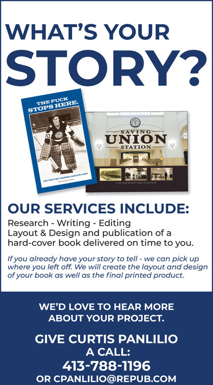 WHAT'S YOURSTORY?THE PUCKSTOPS H ERE.SAVINGUNIONSTATIONOUR SERVICES INCLUDE:Research - Writing EditingLayout & Design and publication of ahard-cover book delivered on time to you.If you already have your story to tell - we can pick upwhere you left off. We will create the layout and designof your book as well as the final printed product.WE'D LOVE TO HEAR MOREABOUT YOUR PROJECT.GIVE CURTIS PANLILIOA CALL:413-788-1196OR CPANLILIO@REPUB.COM WHAT'S YOUR STORY? THE PUCK STOPS H ERE. SAVING UNION STATION OUR SERVICES INCLUDE: Research - Writing Editing Layout & Design and publication of a hard-cover book delivered on time to you. If you already have your story to tell - we can pick up where you left off. We will create the layout and design of your book as well as the final printed product. WE'D LOVE TO HEAR MORE ABOUT YOUR PROJECT. GIVE CURTIS PANLILIO A CALL: 413-788-1196 OR CPANLILIO@REPUB.COM