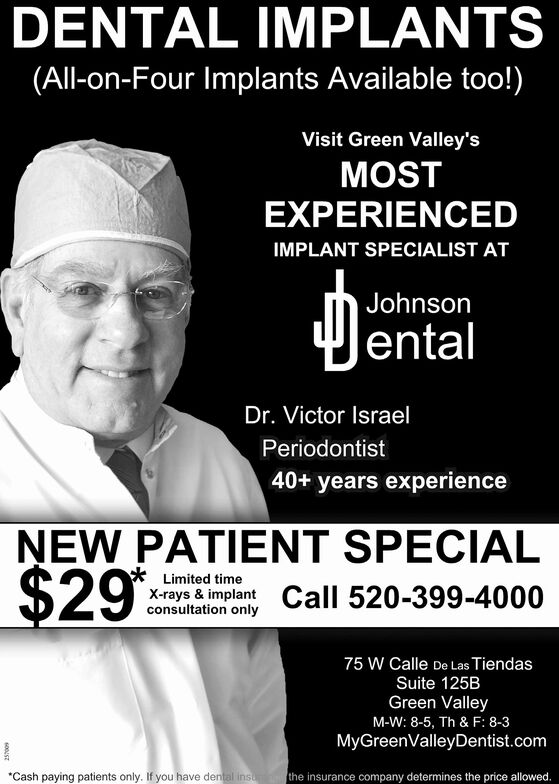 DENTAL IMPLANTS(All-on-Four Implants Available too!)Visit Green Valley'sMOSTEXPERIENCEDIMPLANT SPECIALIST ATJohnson|entalDr. Victor IsraelPeriodontist40+ years experienceNEW PATIENT SPECIAL$29:*Limited timeX-rays & implantconsultation onlyCall 520-399-400075 W Calle De Las TiendasSuite 125BGreen ValleyM-W: 8-5, Th & F: 8-3MyGreenValleyDentist.comCash paying patients only. If you have dental insthe insurance company determines the price allowed.z169 DENTAL IMPLANTS (All-on-Four Implants Available too!) Visit Green Valley's MOST EXPERIENCED IMPLANT SPECIALIST AT Johnson |ental Dr. Victor Israel Periodontist 40+ years experience NEW PATIENT SPECIAL $29: *Limited time X-rays & implant consultation only Call 520-399-4000 75 W Calle De Las Tiendas Suite 125B Green Valley M-W: 8-5, Th & F: 8-3 MyGreenValleyDentist.com Cash paying patients only. If you have dental ins the insurance company determines the price allowed. z169