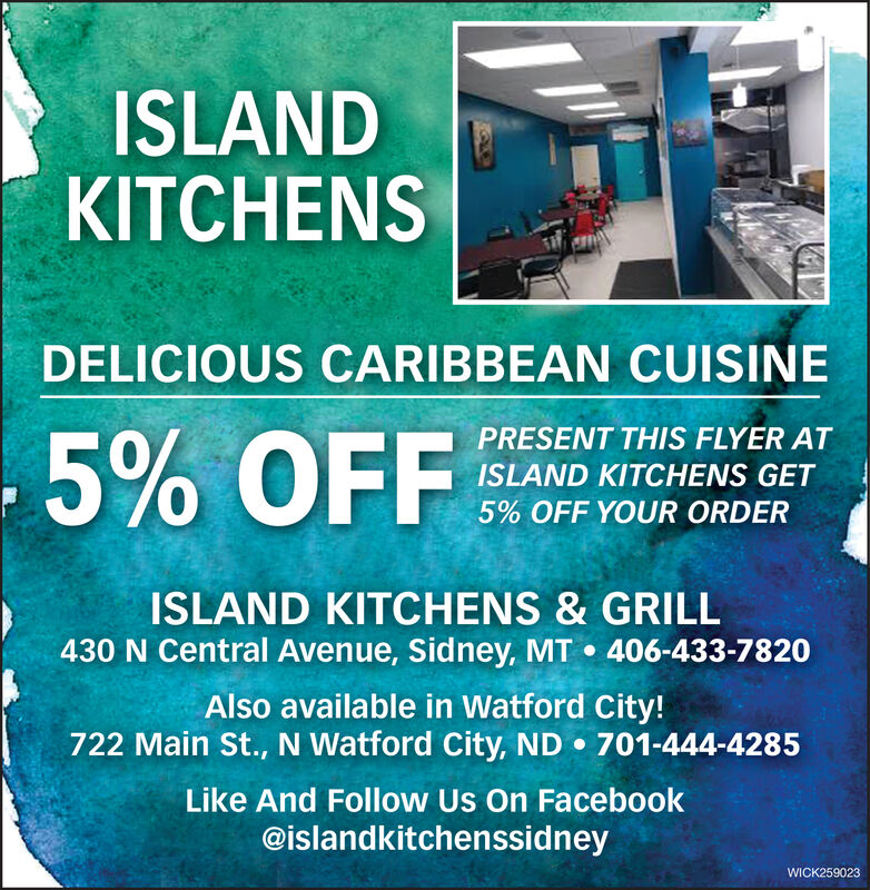 ISLANDKITCHENSDELICIOUS CARIBBEAN CUISINEPRESENT THIS FLYER AT.5% OFFISLAND KITCHENS GET5% OFF YOUR ORDERISLAND KITCHENS & GRILL430 N Central Avenue, Sidney, MT  406-433-7820Also available in Watford City!722 Main St., N Watford City, ND  701-444-4285Like And Follow Us On Facebook@islandkitchenssidneyWICK259023 ISLAND KITCHENS DELICIOUS CARIBBEAN CUISINE PRESENT THIS FLYER AT .5% OFF ISLAND KITCHENS GET 5% OFF YOUR ORDER ISLAND KITCHENS & GRILL 430 N Central Avenue, Sidney, MT  406-433-7820 Also available in Watford City! 722 Main St., N Watford City, ND  701-444-4285 Like And Follow Us On Facebook @islandkitchenssidney WICK259023