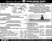 "% TRANS-BRIDGE TOURSTours and Vacation TravelAdventure Awaits!TULIP TIME IN HOLLAND, MICHIGANMay 4 (Mon) - 9 (Sat)Nelis Dutch Village | Veldheer's Tulip Garden &DeKlomp Wooden Shoe & Delft Factory | HollandTulip Time Guided Tour | Dutch MarktplaatsVolksparade | Windmill Island Gardens | Guided Tourof Frankenmuth | Bronner's Christmas Wonderland9 Meals | $1,195 DoubleNEW YORK CITYGOURMET SHOPPINGMarch 24 (Tue)$75 AdultAtlantic City CasinosResorts & Caesars Casino ..$30Winter Special: Feb 15 & Mar 14Casino Bonus: Receive $30 Slot Play & $5 Food VoucherPennsylvania CasinosMohegan Sun .$22Winter Special: Feb 17 & Mar 16Receive $25 Slot Play & $10 Food VoucherHollywood ... $23 2020 Multi-Day ToursWinter Special: Feb 20 & Mar 19Receive $30 Slot Play & $5 Food VoucherPresidential Homes of VACharlottesville . Apr 16-18.. $550/DoubleNiagara Falls, Ontario, CAN . May 27-29 .. $645/Double2020 One-Day ToursPhiladelphia Flower Show, ""Riviera Holiday"" .. Mar 1-5 .. $97 Chesapeake Bay GetawayOak Ridge BoysAmercian Music Theatre.Murder at Mount Hope Mansion. .Washington DC, Cherry Blossom FestivalGreen Dragon & Kitchen Kettle Village . Apr 17 .. $65 Nashville & Memphis. . une 26-Jul 2 $1,499/DoubleBronx Zoo . .""Queen Esther"" at Sight & Sound Theatres.Lf OS For info & reservations call 610-868-6001 or visit transbridgetours.com.....Annapolis & St. Michaels, MD May 30-31. $370/DoubleMar 7 ... $140 New England Island Hopping June 1-5. $999/DoubleMar 19. $123 ""I Love Lucy"", Jamestown, NY June 12-14 .. $565/DoubleMar 28 ... $95 Best of Boston . June 19-21. $575/Double.....................Apr 19.. $105Apr 22 .. $151Turning Stone Resort Casino& Del Lago Resort & Casino . July 5-6.................... $345/Double % TRANS-BRIDGE TOURS Tours and Vacation Travel Adventure Awaits! TULIP TIME IN HOLLAND, MICHIGAN May 4 (Mon) - 9 (Sat) Nelis Dutch Village | Veldheer's Tulip Garden & DeKlomp Wooden Shoe & Delft Factory | Holland Tulip Time Guided Tour | Dutch Marktplaats Volksparade | Windmill Isl"