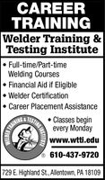 CAREERTRAINING|Welder Training &Testing InstituteFull-time/Part-timeWelding CoursesFinancial Aid if EligibleWelder CertificationCareer Placement AssistanceClasses beginTESTINGevery MondayTRAININGwww.wtti.edu610-437-9720729 E. Highland St., Allentown, PA 18109WELDERNSTITUTE CAREER TRAINING |Welder Training & Testing Institute Full-time/Part-time Welding Courses Financial Aid if Eligible Welder Certification Career Placement Assistance Classes begin TESTING every Monday TRAINING www.wtti.edu 610-437-9720 729 E. Highland St., Allentown, PA 18109 WELDER NSTITUTE
