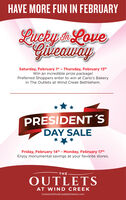 HAVE MORE FUN IN FEBRUARYLucky nLoveGiveawaySaturday, February 1st - Thursday, February 13thWin an incredible prize package!Preferred Shoppers enter to win at Carlo's Bakeryin The Outlets at Wind Creek Bethlehem.PRESIDENT´'SDAY SALEFriday, February 14th- Monday, February 17thEnjoy monumental savings at your favorite stores.THEOUTLETSAT WIND CREEKOutletsAtWindCreekBethlehem.com HAVE MORE FUN IN FEBRUARY Lucky nLove Giveaway Saturday, February 1st - Thursday, February 13th Win an incredible prize package! Preferred Shoppers enter to win at Carlo's Bakery in The Outlets at Wind Creek Bethlehem. PRESIDENT´'S DAY SALE Friday, February 14th- Monday, February 17th Enjoy monumental savings at your favorite stores. THE OUTLETS AT WIND CREEK OutletsAtWindCreekBethlehem.com