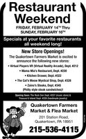RestaurantWeekendFRIDAY, FEBRUARY 14TH ThruSUNDAY, FEBRUARY 16THSpecials at your favorite restaurantsall weekend long!New Store Openings!The Quakertown Farmers Market is excited toannounce the following new stores: Virtual Players VR (Virtual Reality Arcade), Dept. #212 Mama Mia's Restaurant, Dept. #220 Kitchen Drawer, Dept. #322 The Cat's Meow Mystical Shop, Dept. # 328 Zaino's Steaks, Dept. #345(Philly style steak sandwiches)!Opening Soon: The Rock Den Dept. #257 (music store) &Treasure'd Island Dept. #259 (handmade jewelry)Quakertown FarmersMarket & Flea Market201 Station Road,Quakertown, PA 18951215-536-4115R039798 Restaurant Weekend FRIDAY, FEBRUARY 14TH Thru SUNDAY, FEBRUARY 16TH Specials at your favorite restaurants all weekend long! New Store Openings! The Quakertown Farmers Market is excited to announce the following new stores:  Virtual Players VR (Virtual Reality Arcade), Dept. #212  Mama Mia's Restaurant, Dept. #220  Kitchen Drawer, Dept. #322  The Cat's Meow Mystical Shop, Dept. # 328  Zaino's Steaks, Dept. #345 (Philly style steak sandwiches)! Opening Soon: The Rock Den Dept. #257 (music store) & Treasure'd Island Dept. #259 (handmade jewelry) Quakertown Farmers Market & Flea Market 201 Station Road, Quakertown, PA 18951 215-536-4115 R039798