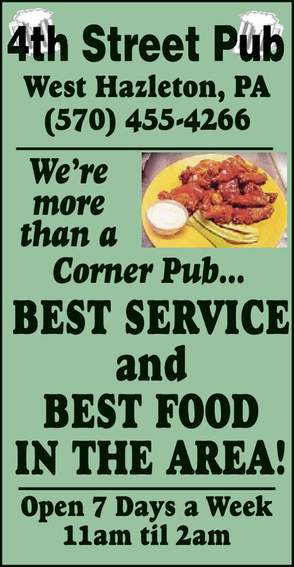 4th Street PubWest Hazleton, PA(570) 455-4266We'remorethan aCorner Pub...BEST SERVICEandBEST FOODIN THE AREA!Open 7 Days a Week11am til 2am 4th Street Pub West Hazleton, PA (570) 455-4266 We're more than a Corner Pub... BEST SERVICE and BEST FOOD IN THE AREA! Open 7 Days a Week 11am til 2am