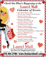 Check Out What's Happening at theLaurel MallCalendar of Events Now thru February 14thShow the Love Valentine's Day Promotion Sunday, February 9thAll-American Girls Softball Signups February 14th-17thPresidents Day Sidewalk SaleSaturday, February 15thSt. Joseph Center Fundraiser Sunday, February 23rdAll-American Girls Softball Signups Thursday, February 27thAmerican Red Cross Blood Drive -1:30pm-6:30pm February 28th-March IstSports Card ShowSaturday, February 29thAll-American Girls Softball SignupsSaturday, February 29thCraft Fair (Lucky Laurel Sale)Laurel MallHAZLE TOWNSHIP  PENNSYLVANIAYour Place For Shopping and LeisureMall Hours: Monday Saturday 1Oam - 9pm; Sunday 1lam - 6pm570.454.2100 /www.thelaurelmall.com Check Out What's Happening at the Laurel Mall Calendar of Events  Now thru February 14th Show the Love Valentine's Day Promotion  Sunday, February 9th All-American Girls Softball Signups  February 14th-17th Presidents Day Sidewalk Sale Saturday, February 15th St. Joseph Center Fundraiser  Sunday, February 23rd All-American Girls Softball Signups  Thursday, February 27th American Red Cross Blood Drive -1:30pm-6:30pm  February 28th-March Ist Sports Card Show Saturday, February 29th All-American Girls Softball Signups Saturday, February 29th Craft Fair (Lucky Laurel Sale) Laurel Mall HAZLE TOWNSHIP  PENNSYLVANIA Your Place For Shopping and Leisure Mall Hours: Monday Saturday 1Oam - 9pm; Sunday 1lam - 6pm 570.454.2100 /www.thelaurelmall.com