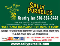 "SALLYPURSELL'SCountry Inn 570-384-3478Take Rte. 93 into Sugarloaf ValleyTurn onto West County Road. Drive 4.4 Miles to the""BEST FAMILY RESTAURANT FOR QUALITY FOOD""WINTER HOURS: Dining Room Only Open Tues.-Thurs. 11am-9pm;Fri. & Sat. 11am-9pm; Sun. 11:30am-8pmCHECK OUT OUR FRI., SAT. & SUN. SPECIALS!DISCOVERMasterCard VISANETWORKWednesday is WING NITE!www.sallypursells.com SALLY PURSELL'S Country Inn 570-384-3478 Take Rte. 93 into Sugarloaf Valley Turn onto West County Road. Drive 4.4 Miles to the ""BEST FAMILY RESTAURANT FOR QUALITY FOOD"" WINTER HOURS: Dining Room Only Open Tues.-Thurs. 11am-9pm; Fri. & Sat. 11am-9pm; Sun. 11:30am-8pm CHECK OUT OUR FRI., SAT. & SUN. SPECIALS! DISCOVER MasterCard VISA NETWORK Wednesday is WING NITE! www.sallypursells.com"