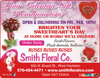 Your Valentine GiftNalentieHeadguartersOPEN & DELIVERING ON FRI., FEB. 14TH!BRIGHTEN YOURSWEETHEART'S DAYAT HOME OR WORK! WELL DELIVER!Fresh Flowers,Plush Animals, BalloonsOrder EarlyROSES ROSES ROSESFLveSmith Floral Co.555 N. Board St., West Hazleton570-454-4471  www.smithfloralco.comOpen 24/7 OnlineLIKE US ON fMasterCard VISA Your Valentine Gift Nalentie Headguarters OPEN & DELIVERING ON FRI., FEB. 14TH! BRIGHTEN YOUR SWEETHEART'S DAY AT HOME OR WORK! WELL DELIVER! Fresh Flowers, Plush Animals, Balloons Order Early ROSES ROSES ROSES FLve Smith Floral Co. 555 N. Board St., West Hazleton 570-454-4471  www.smithfloralco.com Open 24/7 Online LIKE US ON f MasterCard VISA