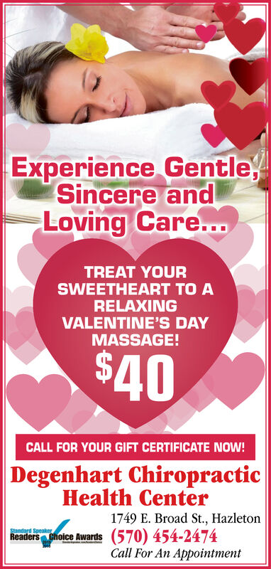 Experience Gentle,Sincere andLoving Care...TREAT YOURSWEETHEART TO ARELAXINGVALENTINE'S DAYMASSAGE!$40CALL FOR YOUR GIFT CERTIFICATE NOW!Degenhart ChiropracticHealth Center1749 E. Broad St., HazletonReaders Cholce Awards (570) 454-2474Call For An AppointmentStandard Speaker Experience Gentle, Sincere and Loving Care... TREAT YOUR SWEETHEART TO A RELAXING VALENTINE'S DAY MASSAGE! $40 CALL FOR YOUR GIFT CERTIFICATE NOW! Degenhart Chiropractic Health Center 1749 E. Broad St., Hazleton Readers Cholce Awards (570) 454-2474 Call For An Appointment Standard Speaker