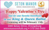 SETON MANORNURSING & REHABILITATION CENTER5-STAR FACILITYHappy Valentine's DayVote for your Favorite Sweetheartin our King & Queen BallotCrowning will be February 13th1000 Seton Drive, Orwigsburgsetonmanorrehab.org  570-366-0400 SETON MANOR NURSING & REHABILITATION CENTER 5-STAR FACILITY Happy Valentine's Day Vote for your Favorite Sweetheart in our King & Queen Ballot Crowning will be February 13th 1000 Seton Drive, Orwigsburg setonmanorrehab.org  570-366-0400