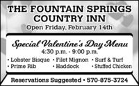 THE FOUNTAIN SPRINGSCOUNTRY INNOpen Friday, February 14thSpecial Valentine's Day Menu4:30 p.m. - 9:00 p.m.Lobster Bisque  Filet Mignon  Surf & TurfHaddockStuffed ChickenPrime RibReservations Suggested  570-875-3724 THE FOUNTAIN SPRINGS COUNTRY INN Open Friday, February 14th Special Valentine's Day Menu 4:30 p.m. - 9:00 p.m. Lobster Bisque  Filet Mignon  Surf & Turf Haddock Stuffed Chicken Prime Rib Reservations Suggested  570-875-3724