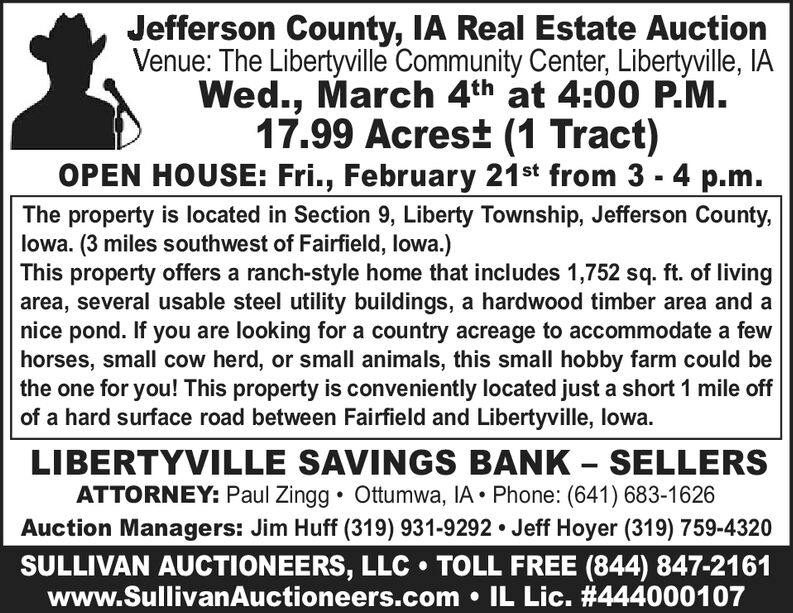 Jefferson County, IA Real Estate AuctionVenue: The Libertyville Community Center, Libertyville, IAWed., March 4th at 4:00 P.M.17.99 Acrest (1 Tract)OPEN HOUSE: Fri., February 21st from 3 - 4 p.m.The property is located in Section 9, Liberty Township, Jefferson County,lowa. (3 miles southwest of Fairfield, lowa.)This property offers a ranch-style home that includes 1,752 sq. ft. of livingarea, several usable steel utility buildings, a hardwood timber area and anice pond. If you are looking for a country acreage to accommodate a fewhorses, small cow herd, or small animals, this small hobby farm could bethe one for you! This property is conveniently located just a short 1 mile offof a hard surface road between Fairfield and Libertyville, lowa.LIBERTYVILLE SAVINGS BANK  SELLERSATTORNEY: Paul Zingg  Ottumwa, IA  Phone: (641) 683-1626Auction Managers: Jim Huff (319) 931-9292 Jeff Hoyer (319) 759-4320SULLIVAN AUCTIONEERS, LLC  TOLL FREE (844) 847-2161www.SullivanAuctioneers.com  IL Lic. #444000107 Jefferson County, IA Real Estate Auction Venue: The Libertyville Community Center, Libertyville, IA Wed., March 4th at 4:00 P.M. 17.99 Acrest (1 Tract) OPEN HOUSE: Fri., February 21st from 3 - 4 p.m. The property is located in Section 9, Liberty Township, Jefferson County, lowa. (3 miles southwest of Fairfield, lowa.) This property offers a ranch-style home that includes 1,752 sq. ft. of living area, several usable steel utility buildings, a hardwood timber area and a nice pond. If you are looking for a country acreage to accommodate a few horses, small cow herd, or small animals, this small hobby farm could be the one for you! This property is conveniently located just a short 1 mile off of a hard surface road between Fairfield and Libertyville, lowa. LIBERTYVILLE SAVINGS BANK  SELLERS ATTORNEY: Paul Zingg  Ottumwa, IA  Phone: (641) 683-1626 Auction Managers: Jim Huff (319) 931-9292 Jeff Hoyer (319) 759-4320 SULLIVAN AUCTIONEERS, LLC  TOLL FREE (844) 847-2161 www.SullivanAuction