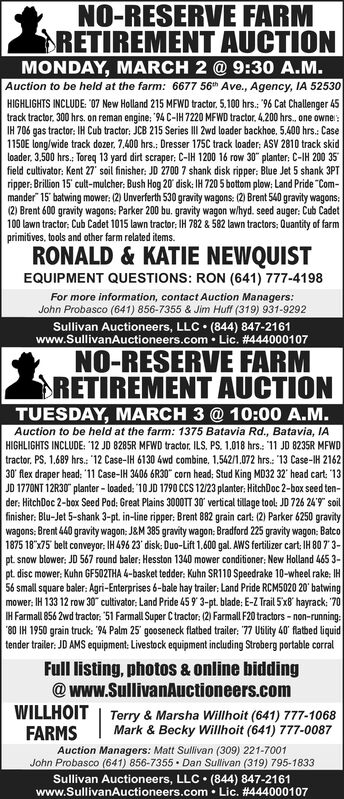 "NO-RESERVE FARMSRETIREMENT AUCTIONMONDAY, MARCH 2 @ 9:30 A.M.Auction to be held at the farm: 6677 56 Ave., Agency, IA 52530HIGHLIGHTS INCLUDE: ""07 New Holland 215 MFWD tractor, 5.100 hrs.: ""96 Cat Challenger 45track tractor. 300 hrs. on reman engine: ""94 C-IH 7220 MFWD tractor. 4.200 hrs. one owner:IH 706 gas tractor: IH Cub tractor: JCB 215 Series III 2wd loader backhoe. 5.400 hrs.: Case1150E long/wide track dozer, 7,400 hrs.: Dresser 175C track loader: ASV 2810 track skidloader, 3.500 hrs.: Toreq 13 yard dirt scraper: C-IH 1200 16 row 30"" planter: C-IH 200 35field cultivator: Kent 27 soil finisher: JD 2700 7 shank disk ripper: Blue Jet 5 shank 3PTripper: Brillion 15 cult-mulcher: Bush Hog 20 disk: IH 720 5 bottom plow: Land Pride ""Com-mander"" 15' batwing mower: (2) Unverferth 530 gravity wagons: (2) Brent 540 gravity wagons:(2) Brent 600 gravity wagons: Parker 200 bu. gravity wagon w/hyd. seed auger: Cub Cadet100 lawn tractor: Cub Cadet 1015 lawn tractor; IH 782 & 582 lawn tractors: Quantity of farmprimiives, tools and other farm related items.RONALD & KATIE NEWQUISTEQUIPMENT QUESTIONS: RON (641) 777-4198For more information, contact Auction Managers:John Probasco (641) 856-7355 & Jim Huff (319) 931-9292Sullivan Auctioneers, LLC  (844) 847-2161www.SullivanAuctioneers.com  Lic. #444000107NO-RESERVE FARMRETIREMENT AUCTIONTUESDAY, MARCH 3 @ 10:00 A.M.Auction to be held at the farm: 1375 Batavia Rd., Batavia, IAHIGHLIGHTS INCLUDE: '12 JO 8285R MFWD tractor, ILS, PS. 1.018 hrs.: 11 JD 8235R MFWDtractor, PS. 1.689 hrs.: 12 Case-IH 6130 4wd combine, 1,542/1.072 hrs.: 13 Case-IH 216230 flex draper head: '11 Case-IH 3406 6R30"" corn head: Stud King MD32 32' head cart: ""13JD 1770NT 12R30"" planter - loaded: 10 JD 1790 CCS 12/23 planter: HitchDoc 2-box seed ten-der: HitchDoc 2-box Seed Pod: Great Plains 3000TT 30' vertical tillage tool: JO 726 24'9"" soilfinisher: Blu-Jet 5-shank 3-pt. in-line ripper: Brent 882 grain cart: (2) Parker 6250 gravitywagons: Brent 440 gravity wagon: J&M 385 gravity wagon; Bradford 225 gravity wagon: Batco1875 18""x75 belt conveyor: IH 496 23' disk: Duo-Lift 1,600 gal. AWS fertilizer cart: IH 807 3-pt. snow blower: JD 567 round baler: Hesston 1340 mower conditioner: New Holland 465 3-pt. disc mower: Kuhn GF502THA 4-basket tedder: Kuhn SR110 Speedrake 10-wheel rake: IH56 small square baler: Agri-Enterprises 6-bale hay trailer: Land Pride RCM5020 20' batwingmower: IH 133 12 row 30"" cultivator: Land Pride 459 3-pt. blade: E-Z Trail 5'x8' hayrack: ""70IH Farmall 856 2wd tractor: ""51 Farmall Super C tractor: (2) FarmallL F20 tractors - non-running:""80 IH 1950 grain truck: '94 Palm 25' gooseneck flatbed trailer: 77 Utility 40' flatbed liquidtender trailer: JD AMS equipment: Livestock equipment including Stroberg portable corralFull listing, photos & online bidding@ www.SullivanAuctioneers.comWILLHOIT 