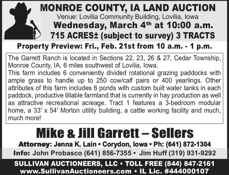 MONROE COUNTY, IA LAND AUCTIONVenue: Lovilia Community Building, Lovilia, lowaWednesday, March 4th at 10:00 a.m.715 ACRES± (subject to survey) 3 TRACTSProperty Preview: Fri., Feb. 21st from 10 a.m. - 1 p.m.The Garrett Ranch is located in Sections 22, 23, 26 & 27, Cedar Township,Monroe County, IA. 6 miles southwest of Lovilia, lowa.This farm includes 6 conveniently divided rotational grazing paddocks withample grass to handle up to 250 cow/calf pairs or 400 yearlings. Otherattributes of this farm includes 6 ponds with custom built water tanks in eachpaddock, productive tillable farmland that is currently in hay production as wellas attractive recreational acreage. Tract 1 features a 3-bedroom modularhome, a 33' x 54' Morton utility building, a cattle working facility and much,much more!Mike & Jill Garrett  SellersAttorney: Jenna K. Lain  Corydon, lowa  Ph: (641) 872-1304Info: John Probasco (641) 856-7355 Jim Huff (319) 931-9292SULLIVAN AUCTIONEERS, LLC  TOLL FREE (844) 847-2161www.SullivanAuctioneers.com  IL Lic. #444000107 MONROE COUNTY, IA LAND AUCTION Venue: Lovilia Community Building, Lovilia, lowa Wednesday, March 4th at 10:00 a.m. 715 ACRES± (subject to survey) 3 TRACTS Property Preview: Fri., Feb. 21st from 10 a.m. - 1 p.m. The Garrett Ranch is located in Sections 22, 23, 26 & 27, Cedar Township, Monroe County, IA. 6 miles southwest of Lovilia, lowa. This farm includes 6 conveniently divided rotational grazing paddocks with ample grass to handle up to 250 cow/calf pairs or 400 yearlings. Other attributes of this farm includes 6 ponds with custom built water tanks in each paddock, productive tillable farmland that is currently in hay production as well as attractive recreational acreage. Tract 1 features a 3-bedroom modular home, a 33' x 54' Morton utility building, a cattle working facility and much, much more! Mike & Jill Garrett  Sellers Attorney: Jenna K. Lain  Corydon, lowa  Ph: (641) 872-1304 Info: John Probasco (641) 856-7355 Jim Huff (319) 931-9292 SULL