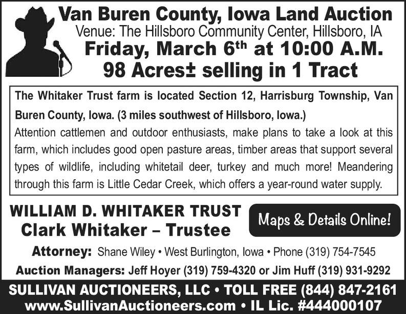 Van Buren County, lowa Land AuctionVenue: The Hillsboro Community Center, Hillsboro, IAFriday, March 6th at 10:00 A.M.98 Acrest selling in 1 TractThe Whitaker Trust farm is located Section 12, Harrisburg Township, VanBuren County, lowa. (3 miles southwest of Hillsboro, lowa.)Attention cattlemen and outdoor enthusiasts, make plans to take a look at thisfarm, which includes good open pasture areas, timber areas that support severaltypes of wildlife, including whitetail deer, turkey and much more! Meanderingthrough this farm is Little Cedar Creek, which offers a year-round water supply.WILLIAM D. WHITAKER TRUSTMaps & Details Online!Clark Whitaker - TrusteeAttorney: Shane Wiley  West Burlington, lowa  Phone (319) 754-7545Auction Managers: Jeff Hoyer (319) 759-4320 or Jim Huff (319) 931-9292SULLIVAN AUCTIONEERS, LLC  TOLL FREE (844) 847-2161www.SullivanAuctioneers.com  IL Lic. #444000107 Van Buren County, lowa Land Auction Venue: The Hillsboro Community Center, Hillsboro, IA Friday, March 6th at 10:00 A.M. 98 Acrest selling in 1 Tract The Whitaker Trust farm is located Section 12, Harrisburg Township, Van Buren County, lowa. (3 miles southwest of Hillsboro, lowa.) Attention cattlemen and outdoor enthusiasts, make plans to take a look at this farm, which includes good open pasture areas, timber areas that support several types of wildlife, including whitetail deer, turkey and much more! Meandering through this farm is Little Cedar Creek, which offers a year-round water supply. WILLIAM D. WHITAKER TRUST Maps & Details Online! Clark Whitaker - Trustee Attorney: Shane Wiley  West Burlington, lowa  Phone (319) 754-7545 Auction Managers: Jeff Hoyer (319) 759-4320 or Jim Huff (319) 931-9292 SULLIVAN AUCTIONEERS, LLC  TOLL FREE (844) 847-2161 www.SullivanAuctioneers.com  IL Lic. #444000107