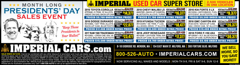 """lak IMPERIAL USED CAR SUPER STORE 2,500 VEHICLESMONTH LONG ***PRESIDENTS'SALES EVENTIN ONE LOCATIONNEW Ral Pier$10,090DAY 2016 TOYOTA COROLLA E Real h24.050 2018 CHEVY MALIBU LS NEGREAT ON GAS, BACK-UP CAM HIM$24:040 2016 KIA FORTE S LXTPO048 S TRIM, 15ALLOYS. S143I/PRICED $9.700 UNDER RETAIL PRICE!400TER - BACK-UP CAMERA SALE $16 377BLUETOOTH ALLOYS, TURBOAEH1220A HATCHBACK, FUEL EAL S9.377EFFICIENT, BLUETOOTH, 2.0LPRICEPRICED $7,700 UNDER RETAIL PRICE!PRICED $9,500 UNDER RETAIL PRICEI2019 HYUNDAI TUCSON NEN Ral Proe$26,900H1333RV - SE TRIM, 7 LCD. OLESALE2016 GMC CANYON 4X4 NEW Ratal Pier36,820120-037A - BACK-UP CAM OLESAI$26.3772016 DODGE DURANGO NERal Por40,230D103OL SXT TRIM, ALLOYS.E $22.877HEEL DRIVE, 17ALLOYS PICE18,477 NAV, CREW CAB, 18 ALLOYS AR""""Keep ThosePresidents InBACK-UP CAM, BLUETOOTH PRICEPRICED S17,400 UNDER RETAIL PRICEIPRICED S10,40O UNDER RETAIL PRICEIPRICED $8,500 UNDER RETAIL PRICEI2018 JEEP RENEGADE NEN Ratal Price$27,120010296 - LATITUGE TRIM, . """" 17.3//BACK-UP CAM, BLUETOOTH2017 RAM 1500 TRADESMAN NEN Ratal Pice$39,010ED10OLCREW CAB, 4X4, V6. WOLISAI S234772018 FORD F-150 4X4P12659V - XLT. BLUETOOTH, WOLESALEBACKUP CAM.NEN Ral Prioe39,450Your Wallet!""""ALLOYS, BEDLINER, BLUETOOTHAICEPE$30,377SUPERCREWPRICE:PRICED S9.100 UNDER RETAIL PRICEIPRICED S15,500 UNDER RETAIL PRICEIPRICED $9,700 UNDER RETAIL PRICEIIMPERIAL CARS.com8-18 UXBRIDGE RD. MENDON, MA 