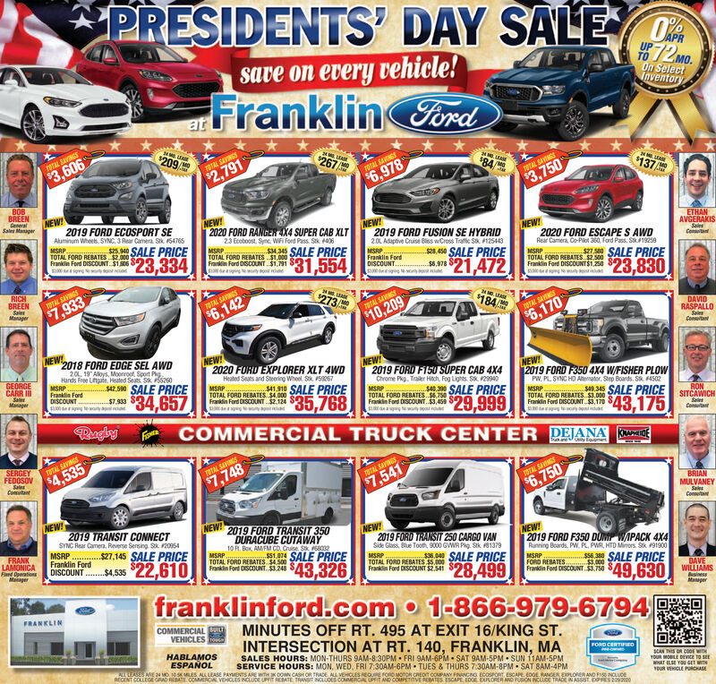"""*PRESIDENTS' DAY SALEsave on every vehicle!T0 72 mo.On SelectInventoryFranklingord$209/TOTAL SAVINGS267/$3,606TOTAL SAVINGS$2,791$84TOTAL SAVINGS$137$6,978TOTAL SAVINGS$3,750BOBBREENGeneralSales ManagerNEW!2019 FORD ECOSPORT SEAluminum Wheeks, SYNC, 3 Rear Camera. Sik. S4765NEW!2020 FORD RANGER 4X4 SUPER CAB XLTNEW!2019 FORD FUSION SE HYBRID20L Asaptive Cruise Blss wCross Trafie Sk. 125443ETHANMSRP. 25.940 SALE PRICETOTAL FORD REBATES $2.000NEW!23 Ecoboost. Sync, WFi Ford Pass. Stk 406MSRP.TOTAL FORD REBATES $1.000Frakn Ford DISCOUNT Si.191 831.554AVGERAKISSalesConta2020 FORD ESCAPE S AWDRear Camera, Co-Pilot 360, Ford Pass, S19259Franklin Ford DISCOUNT. $1.506SALE PRICEMSRPFranklin FordDISCOUNT.23,334$25.450 SALE PRICEMSRPTOTAL FORD REBATES $2.500Franklin Ford DISCOUNTS1.250 Saa gwosta$21,472$8.978$23,830RICHBREENSalesTOTAL SAVINGS273$7,933TOTAL SAVINGSManager$6,142$184TOTAL SANGS$10,209TOTAL SAVINGSDAVID$6,170RASPALLOSalsConsutantNEW!2018 FORD EDGE SEL AWDNEW!2020 FORD EXPLORER XLT 4WD20L. 19"""" Alloys, Moonroot. Sport Pkg.NEW!2019 FORD F150 SUPER CAB 4X4Hands Free Lingaie, Heated Seats Sk 200MSRPFranklin FordDISCOUNT .00 gng tewaty aptdGEORGECARR IISalesManagerNEW!2019 FORD F350 4X4 W/FISHER PLOWPW, PL SYNC HD Aternator, Step Boards. Sk. 4502MSRPTOTAL FORD REBATES. $3,000Franklin Ford DISCOUNT 3,170 Ss42.500 SALE PRICEHeated Seats and Steering Wheel Sik 5267Chrome Pkg. Trailer Hich, Fog Lights. SK. 129940MSRPTOTAL FORD REBATES. $6.750Frankin Ford DISCOUNT. $3,459 SMSRPTOTAL FORD REBATES $4.000Franklin Ford DISCOUNT $2.124 SS1 10 SALE PRICE$34,657$7.933 SS40. 390 SALE PRICE$35,768s.345 SALE PRICE$29,999RONSITCAWICHSalesConutant$43,175RugbyFNERCOMMERCIAL TRUCK CENTER DEJANASERGEYFEDOSOVUity EqupmeTOTAL SAVINGS$4,535TOTAL SAVINGSSalesComuitantSTAL SAVINGS$6,750$7,748TOTAL SAVINGS$7,541BRIANMULVANEYSalesConutanNEW!2019 TRANSIT CONNECTSYNC Rear Camera, Reverse Sensing. Sk. 20954MSRP . $27,145 SALE PRICEFranklin FordDISCOUNT .$4,535 22,610NEW!2019 FORD TRANSIT 350NEW!201"""