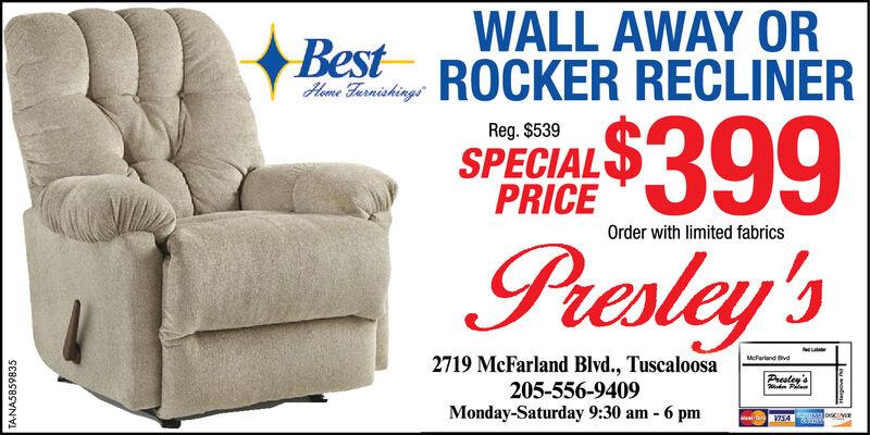 WALL AWAY ORROCKER RECLINERBestHome Farnichings$399Presley'sReg. $539SPECIALPRICEOrder with limited fabrics2719 McFarland Blvd., Tuscaloosa205-556-9409Monday-Saturday 9:30 am - 6 pmMcfarland BivdPrestey'selosVIS4TA-NAS859835Lovevotay WALL AWAY OR ROCKER RECLINER Best Home Farnichings $399 Presley's Reg. $539 SPECIAL PRICE Order with limited fabrics 2719 McFarland Blvd., Tuscaloosa 205-556-9409 Monday-Saturday 9:30 am - 6 pm Mcfarland Bivd Prestey's elos VIS4 TA-NAS859835 Lovevotay
