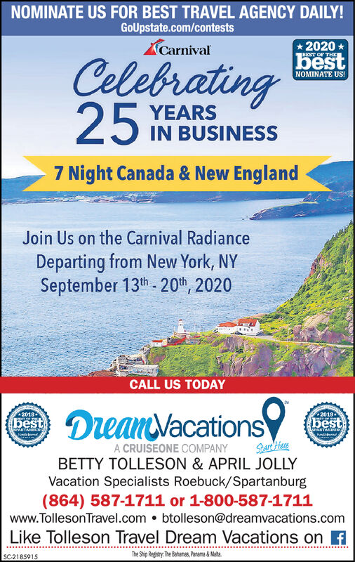 NOMINATE US FOR BEST TRAVEL AGENCY DAILY!GoUpstate.com/contestsCarnival* 2020 *BEST OF THECelebratingbestNOMINATE US!25 YEARSIN BUSINESS7 Night Canada & New EnglandJoin Us on the Carnival RadianceDeparting from New York, NYSeptember 13th - 20th, 2020CALL US TODAYDeanVacations20182019-bestbestAIRTANIRHGBaPARTANIRIRGSar HereA CRUISEONE COMPANYBETTY TOLLESON & APRIL JOLLYVacation Specialists Roebuck/Spartanburg(864) 587-1711 or 1-800-587-1711www.TollesonTravel.com  btolleson@dreamvacations.comLike Tolleson Travel Dream Vacations on fThe Ship Registry. The Bahamas, Panama & Malta.SC-2185915 NOMINATE US FOR BEST TRAVEL AGENCY DAILY! GoUpstate.com/contests Carnival * 2020 * BEST OF THE Celebrating best NOMINATE US! 25 YEARS IN BUSINESS 7 Night Canada & New England Join Us on the Carnival Radiance Departing from New York, NY September 13th - 20th, 2020 CALL US TODAY DeanVacations 2018 2019- best best AIRTANIRHG BaPARTANIRIRG Sar Here A CRUISEONE COMPANY BETTY TOLLESON & APRIL JOLLY Vacation Specialists Roebuck/Spartanburg (864) 587-1711 or 1-800-587-1711 www.TollesonTravel.com  btolleson@dreamvacations.com Like Tolleson Travel Dream Vacations on f The Ship Registry. The Bahamas, Panama & Malta. SC-2185915