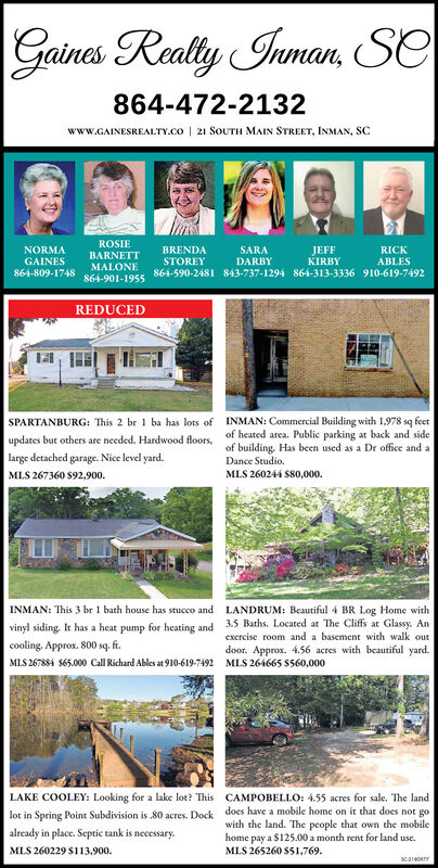 Gaines Realty Inman, Se864-472-2132www.GAINESREALTY.co | 21 SOUTH MAIN STREET, INMAN, SCROSIENORMABRENDASTOREYSARAJEFFKIRBYRICKBARNETTGAINES864-809-1748DARBYABLESMALONE864-901-1955864-590-2481 843-737-1294 864-313-3336 910-619-7492REDUCEDSPARTANBURG: This 2 br 1 ba has lots of INMAN: Commercial Building with 1,978 sq feetof heated area. Public parking at back and sideof building. Has been used as a Dr office and aupdates but others are needed. Hardwood floors,large detached garage. Nice level yard.Dance Studio.MLS 260244 S80,000.MLS 267360 $92,900.INMAN: This 3 br 1 bath house has stucco andLANDRUM: Beautiful 4 BR Log Home withvinyl siding. It has a heat pump for heating and 3.5 Baths. Located at The Cliffs at Glassy. Ancooling. Approx, 800 sq. ft.MLS 267884 $65.000 Call Richard Ables at 910-619-7492 MLS 264665 S560,000excrcise room and a basement with walk outdoor. Approx. 4.56 acres with beautiful yard.LAKE COOLEY: Looking for a lake lot? This CAMPOBELLO: 455 acres for sale. The landlot in Spring Point Subdivision is 80 acres. Dockalready in place. Septic tank is necessary.does have a mobile home on it that does not gowith the land. The people that own the mobilehome pay a $125.00 a month rent for land use.MLS 265260 $51,769.MLS 260229 $113,900.scareoa Gaines Realty Inman, Se 864-472-2132 www.GAINESREALTY.co | 21 SOUTH MAIN STREET, INMAN, SC ROSIE NORMA BRENDA STOREY SARA JEFF KIRBY RICK BARNETT GAINES 864-809-1748 DARBY ABLES MALONE 864-901-1955 864-590-2481 843-737-1294 864-313-3336 910-619-7492 REDUCED SPARTANBURG: This 2 br 1 ba has lots of INMAN: Commercial Building with 1,978 sq feet of heated area. Public parking at back and side of building. Has been used as a Dr office and a updates but others are needed. Hardwood floors, large detached garage. Nice level yard. Dance Studio. MLS 260244 S80,000. MLS 267360 $92,900. INMAN: This 3 br 1 bath house has stucco and LANDRUM: Beautiful 4 BR Log Home with vinyl siding. It has a heat pump for heating and 3.5 Baths. 
