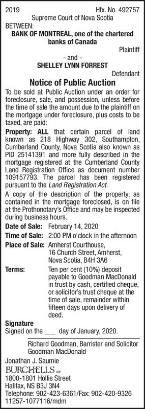 Hfx. No. 4927572019Supreme Court of Nova ScotiaBETWEEN:BANK OF MONTREAL, one of the charteredbanks of CanadaPlaintiff- and -SHELLEY LYNN FORRESTDefendantNotice of Public AuctionTo be sold at Public Auction under an order forforeclosure, sale, and possession, unless beforethe time of sale the amount due to the plaintiff onthe mortgage under foreclosure, plus costs to betaxed, are paid:Property: ALL that certain parcel of landknown as 218 Highway 302, Southampton,Cumberland County, Nova Scotia also known asPID 25141391 and more fully described in themortgage registered at the Cumberland CountyLand Registration Office as document number109157793. The parcel has been registeredpursuant to the Land Registration Act.A copy of the description of the property, ascontained in the mortgage foreclosed, is on fileat the Prothonotary's Office and may be inspectedduring business hours.Date of Sale: February 14, 2020Time of Sale:2:00 PM o'clock in the afternoonPlace of Sale: Amherst Courthouse,16 Church Street, Amherst,Nova Scotia, B4H 3A6Terms:Ten per cent (10%) depositpayable to Goodman MacDonaldin trust by cash, certified cheque,or solicitor's trust cheque at thetime of sale, remainder withinfifteen days upon delivery ofdeed.SignatureSigned on theday of January, 2020.Richard Goodman, Barrister and SolicitorGoodman MacDonaldJonathan J. SaumieBURCHELLS1800-1801 Hollis StreetHalifax, NS B3J 3N4Telephone: 902-423-6361/Fax: 902-420-932611257-1077116/mdm Hfx. No. 492757 2019 Supreme Court of Nova Scotia BETWEEN: BANK OF MONTREAL, one of the chartered banks of Canada Plaintiff - and - SHELLEY LYNN FORREST Defendant Notice of Public Auction To be sold at Public Auction under an order for foreclosure, sale, and possession, unless before the time of sale the amount due to the plaintiff on the mortgage under foreclosure, plus costs to be taxed, are paid: Property: ALL that certain parcel of land known as 218 Highway 302, Southampton, Cumberland County, Nova Scotia also known as PID 251413