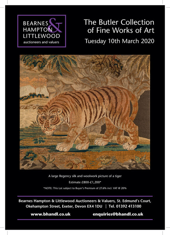 "The Butler Collectionof Fine Works of ArtBEARNESHAMPTONLITTLEWOODTuesday 10th March 2020auctioneers and valuersA large Regency silk and woolwork picture of a tigerEstimate £800-£1,200*""NOTE: This Lot subject to Buyer's Premium of 27.6% incl. VAT @ 20%Bearnes Hampton & Littlewood Auctioneers & Valuers, St. Edmund's Court,Okehampton Street, Exeter, Devon EX4 1DU 