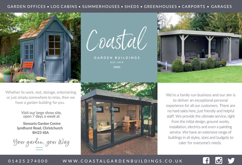 GARDEN OFFICES  LOG CABINS  SUMMERHOUSES  SHEDS GREENHOUSES  CARPORTS  GARAGESCoastalGARDEN BUILDINGSEST.1979Whether its work, rest, storage, entertainingor just simply somewhere to relax, then wehave a garden building for you.We're a family run business and our aim isto deliver an exceptional personalexperience for all our customers. There areno hard sales here, just friendly and helpfulstaff. We provide the ultimate service, rightfrom the initial design, ground works,installation, electrics and even a paintingservice. We have an extensive range ofbuildings in all styles, sizes and budgets tocater for everyone's needs.Visit our large show site,open 7 days a week atStewarts Garden CentreLyndhurst Road, ChristchurchBH23 4SAYour garden, your Way01425 27 4000www.COASTALGARDENBUILDINGS.co.UK GARDEN OFFICES  LOG CABINS  SUMMERHOUSES  SHEDS GREENHOUSES  CARPORTS  GARAGES Coastal GARDEN BUILDINGS EST.1979 Whether its work, rest, storage, entertaining or just simply somewhere to relax, then we have a garden building for you. We're a family run business and our aim is to deliver an exceptional personal experience for all our customers. There are no hard sales here, just friendly and helpful staff. We provide the ultimate service, right from the initial design, ground works, installation, electrics and even a painting service. We have an extensive range of buildings in all styles, sizes and budgets to cater for everyone's needs. Visit our large show site, open 7 days a week at Stewarts Garden Centre Lyndhurst Road, Christchurch BH23 4SA Your garden, your Way 01425 27 4000 www.COASTALGARDENBUILDINGS.co.UK