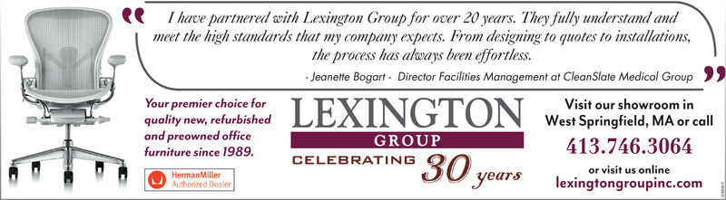 Ihave partnered with Lexington Group for over 20 years. They fully understand andmeet the high standards that my company expects. From designing to quotes to installations,the process has always been effortless.Jeanette Bogart- Director Facilities Management at CleanSlate Medical GroupYour premier choice forquality new, refurbishedand preowned officefurniture since 1989.LEXINGTONVisit our showroom inWest Springfield, MA or call413.746.3064GROUP30 yearsCELEBRATIINGor visit us onlineHermanMillerAuthorized Dealerlexingtongroupinc.com Ihave partnered with Lexington Group for over 20 years. They fully understand and meet the high standards that my company expects. From designing to quotes to installations, the process has always been effortless. Jeanette Bogart- Director Facilities Management at CleanSlate Medical Group Your premier choice for quality new, refurbished and preowned office furniture since 1989. LEXINGTON Visit our showroom in West Springfield, MA or call 413.746.3064 GROUP 30 years CELEBRATIING or visit us online HermanMiller Authorized Dealer lexingtongroupinc.com