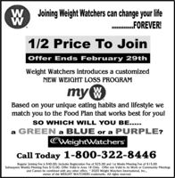 Joining Weight Watchers can change your lifeFOREVER!1/2 Price To JoinOffer Ends February 29thWeight Watchers introduces a customizedNEW WEIGHT LOSS PROGRAMmy WBased on your unique eating habits and lifestyle wematch you to the Food Plan that works best for you!SO WHICH WILL YOU BE.....a GREEN a BLUE or a PURPLE?WeightWatchersCall Today 1-800-322-8446Regular Joining Fee is $40.00: Includes Registration Fee of $25.00 and 1st Weeks Meeting Fee of $15.00Subsequent Weekly Meeting Fees $15.00. Offer Valid in Area 18 Only. Offer not Valid in At Work or Community Meetingsand Cannot be combined with any other offers. 2020 Weight Watchers Intermational, Inc.,owner of the WEIGHT WATCHERS trademarks. All rights reserved. Joining Weight Watchers can change your life FOREVER!  1/2 Price To Join Offer Ends February 29th Weight Watchers introduces a customized NEW WEIGHT LOSS PROGRAM  my W Based on your unique eating habits and lifestyle we match you to the Food Plan that works best for you! SO WHICH WILL YOU BE..... a GREEN a BLUE or a PURPLE? WeightWatchers Call Today 1-800-322-8446 Regular Joining Fee is $40.00: Includes Registration Fee of $25.00 and 1st Weeks Meeting Fee of $15.00 Subsequent Weekly Meeting Fees $15.00. Offer Valid in Area 18 Only. Offer not Valid in At Work or Community Meetings and Cannot be combined with any other offers. 2020 Weight Watchers Intermational, Inc., owner of the WEIGHT WATCHERS trademarks. All rights reserved.