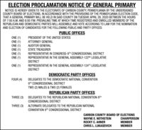 ELECTION PROCLAMATION NOTICE OF GENERAL PRIMARYNOTICE IS HEREBY GIVEN TO THE ELECTORATE OF CARBON COUNTY, PENNSYLVANIA BY THE UNDERSIGNEDCOUNTY BOARD OF ELECTIONS, IN ACCORDANCE WITH THE PROVISIONS OF THE PENNSYLVANIA ELECTION CODE,THAT A GENERAL PRIMARY WILL BE HELD IN SAID COUNTY ON TUESDAY, APRIL 28, 2020 BETWEEN THE HOURSOF 7:00 A.M. AND 8:00 P.M. PREVAILING TIME AT WHICH TIME REGISTERED AND ENROLLED MEMBERS OF THEREPUBLICAN AND DEMOCRATIC PARTIES WILL ASSEMBLE AND VOTE ACCORDING TO LAW FOR THE NOMINATIONAND ELECTION OF CANDIDATES FOR THE FOLLOWING PUBLIC AND PARTY OFFICES:PUBLIC OFFICESONE (1)ONE (1)ONE (1)ONE (1)ONE (1)ONE (1)PRESIDENT OF THE UNITED STATESATTORNEY GENERALAUDITOR GENERALSTATE TREASURERREPRESENTATIVE IN CONGRESS-9TH CONGRESSIONAL DISTRICTREPRESENTATIVE IN THE GENERAL ASSEMBLY-122ND LEGISLATIVEDISTRICTONE (1)REPRESENTATIVE IN THE GENERAL ASSEMBLY-124TH LEGISLATIVEDISTRICTDEMOCRATIC PARTY OFFICESFOUR (4)DELEGATES TO THE DEMOCRATIC NATIONAL CONVENTION9TH CONGRESSIONAL DISTRICTTWO (2) MALES & TWO (2) FEMALESREPUBLICAN PARTY OFFICESDELEGATES TO THE REPUBLICAN NATIONAL CONVENTION-9THTHREE (3)CONGRESSIONAL DISTRICTTHREE (3)ALTERNATE DELEGATES TO THE REPUBLICAN NATIONALCONVENTION 9TH CONGRESSIONAL DISTRICTCARBON COUNTY BOARD OF ELECTIONSWAYNE E. NOTHSTEINROCKY C. AHNERCHRIS L. LUKASEVICHCHAIRPERSONMEMBERMEMBER ELECTION PROCLAMATION NOTICE OF GENERAL PRIMARY NOTICE IS HEREBY GIVEN TO THE ELECTORATE OF CARBON COUNTY, PENNSYLVANIA BY THE UNDERSIGNED COUNTY BOARD OF ELECTIONS, IN ACCORDANCE WITH THE PROVISIONS OF THE PENNSYLVANIA ELECTION CODE, THAT A GENERAL PRIMARY WILL BE HELD IN SAID COUNTY ON TUESDAY, APRIL 28, 2020 BETWEEN THE HOURS OF 7:00 A.M. AND 8:00 P.M. PREVAILING TIME AT WHICH TIME REGISTERED AND ENROLLED MEMBERS OF THE REPUBLICAN AND DEMOCRATIC PARTIES WILL ASSEMBLE AND VOTE ACCORDING TO LAW FOR THE NOMINATION AND ELECTION OF CANDIDATES FOR THE FOLLOWING PUBLIC AND PARTY OFFICES: PUBLIC OFFICES ONE (1) ONE (1) ONE (1) ONE (1) ONE (1) ONE (1) P