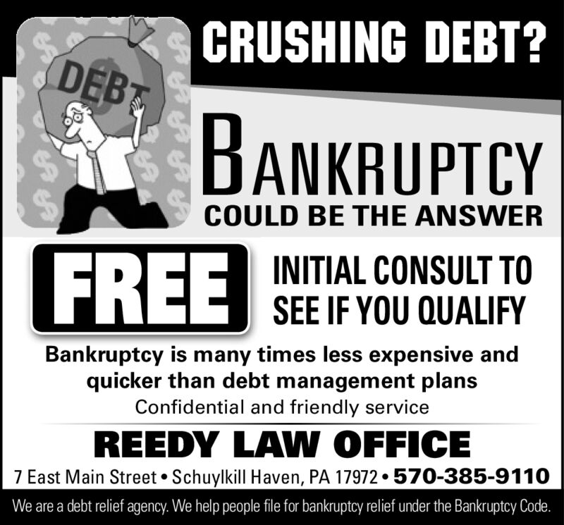 CRUSHING DEBT?DEBTBANKRUPTCYYCOULD BE THE ANSWERFREEINITIAL CONSULT TOGSEE IF YOU QUALIFYBankruptcy i many times less expensive andquicker than debt management plansConfidential and friendly serviceREEDY LAW OFFICE7 East Main Street Schuylkill Haven, PA 17972 . 570-385-9110We are a debt relief agency. We help people file for bankruptcy relief under the Bankruptcy Code. CRUSHING DEBT? DEBT BANKRUPTCYY COULD BE THE ANSWER FREE INITIAL CONSULT TO GSEE IF YOU QUALIFY Bankruptcy i many times less expensive and quicker than debt management plans Confidential and friendly service REEDY LAW OFFICE 7 East Main Street Schuylkill Haven, PA 17972 . 570-385-9110 We are a debt relief agency. We help people file for bankruptcy relief under the Bankruptcy Code.