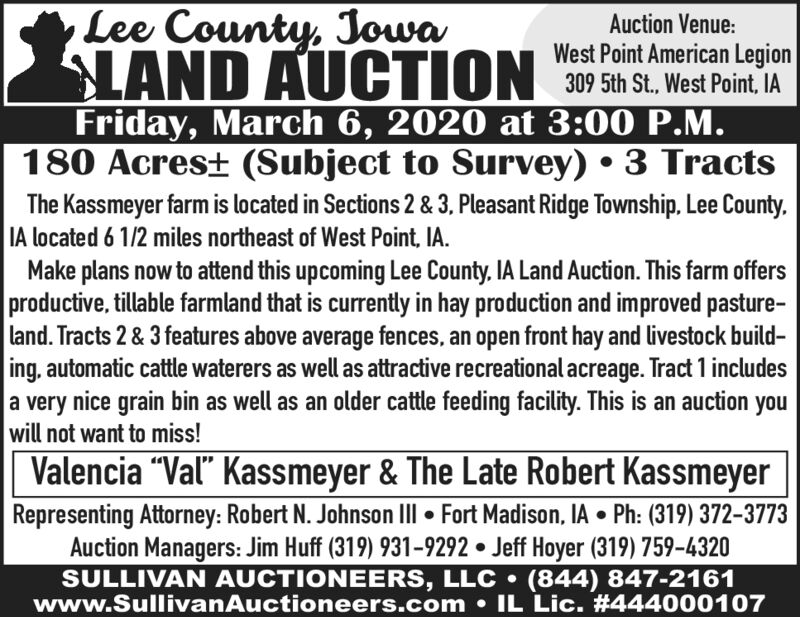 "Lee County, JowaAuction Venue:West Point American Legion309 5th St., West Point, IASLAND AUCTION 207 Sh St. West Point IAFriday, March 6, 2020 at 3:00 P.M.180 Acres± (Subject to Survey)  3 TractsThe Kassmeyer farm is located in Sections 2 & 3, Pleasant Ridge Township, Lee County.IA located 6 1/2 miles northeast of West Point, IA.Make plans now to attend this upcoming Lee County, IA Land Auction. This farm offersproductive, tillable farmland that is currently in hay production and improved pasture-land. Tracts 2 & 3 features above average fences, an open front hay and livestock build-ing, automatic cattle waterers as well as attractive recreational acreage. Tract 1 includesa very nice grain bin as well as an older cattle feeding facility. This is an auction youwill not want to miss!Valencia ""Val"" Kassmeyer & The Late Robert KassmeyerRepresenting Attorney: Robert N. Johnson III  Fort Madison, IA  Ph: (319) 372-3773Auction Managers: Jim Huff (319) 931-9292  Jeff Hoyer (319) 759-4320SULLIVAN AUCTIONEERS, LLC  (844) 847-2161www.SullivanAuctioneers.com  IL Lic. #444000107 Lee County, Jowa Auction Venue: West Point American Legion 309 5th St., West Point, IA SLAND AUCTION 207 Sh St. West Point IA Friday, March 6, 2020 at 3:00 P.M. 180 Acres± (Subject to Survey)  3 Tracts The Kassmeyer farm is located in Sections 2 & 3, Pleasant Ridge Township, Lee County. IA located 6 1/2 miles northeast of West Point, IA. Make plans now to attend this upcoming Lee County, IA Land Auction. This farm offers productive, tillable farmland that is currently in hay production and improved pasture- land. Tracts 2 & 3 features above average fences, an open front hay and livestock build- ing, automatic cattle waterers as well as attractive recreational acreage. Tract 1 includes a very nice grain bin as well as an older cattle feeding facility. This is an auction you will not want to miss! Valencia ""Val"" Kassmeyer & The Late Robert Kassmeyer Representing Attorney: Robert N. Johnson III  Fort Madison, IA  Ph: (319) 372-3773 Auction Managers: Jim Huff (319) 931-9292  Jeff Hoyer (319) 759-4320 SULLIVAN AUCTIONEERS, LLC  (844) 847-2161 www.SullivanAuctioneers.com  IL Lic. #444000107"