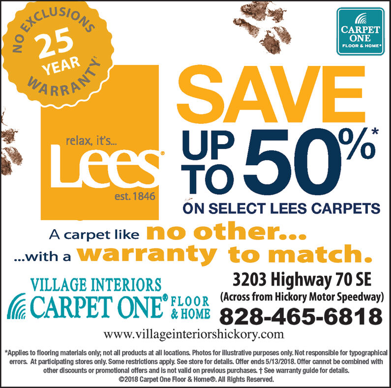 OBKCQUSIONEEXC25CARPETONEFLOOR& HOMEYEARSAVELees To 50%ARRANKrelax, it's..UPest. 1846ON SELECT LEES CARPETSA carpet like no other.....with a Warranty to match.VILLAGE INTERIORSCARPET ONE3203 Highway 70 SEFLOOR (Across from Hickory Motor Speedway)&HOME 828-465-6818www.villageinteriorshickory.com*Applies to flooring materials only; not all products at all locations. Photos for illustrative purposes only. Not responsible for typographicalerrors. At participating stores only. Some restrictions apply. See store for details. Offer ends 5/13/2018.0ffer cannot be combined withother discounts or promotional offers and is not valid on previous purchases. t See warranty guide for details.2018 Carpet One Floor & Home. All Rights Reserved. OBKCQUSIONE EXC 25 CARPET ONE FLOOR& HOME YEAR SAVE Lees To 50% ARRANK relax, it's.. UP est. 1846 ON SELECT LEES CARPETS A carpet like no other... ..with a Warranty to match. VILLAGE INTERIORS CARPET ONE 3203 Highway 70 SE FLOOR (Across from Hickory Motor Speedway) &HOME 828-465-6818 www.villageinteriorshickory.com *Applies to flooring materials only; not all products at all locations. Photos for illustrative purposes only. Not responsible for typographical errors. At participating stores only. Some restrictions apply. See store for details. Offer ends 5/13/2018.0ffer cannot be combined with other discounts or promotional offers and is not valid on previous purchases. t See warranty guide for details. 2018 Carpet One Floor & Home. All Rights Reserved.