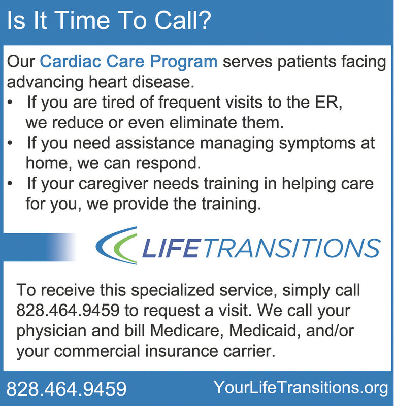 Is It Time To Call? Our Cardiac Care Program serves patients facingadvancing heart disease.If you are tired of frequent visits to the ER,we reduce or even eliminate them.If you need assistance managing symptoms athome, we can respond.If your caregiver needs training in helping carefor you, we provide the training.LIFETRANSITIONSTo receive this specialized service, simply call828.464.9459 to request a visit. We call yourphysician and bill Medicare, Medicaid, and/oryour commercial insurance carrier.YourLife Transitions.org828.464.9459 Is It Time To Call?  Our Cardiac Care Program serves patients facing advancing heart disease. If you are tired of frequent visits to the ER, we reduce or even eliminate them. If you need assistance managing symptoms at home, we can respond. If your caregiver needs training in helping care for you, we provide the training. LIFETRANSITIONS To receive this specialized service, simply call 828.464.9459 to request a visit. We call your physician and bill Medicare, Medicaid, and/or your commercial insurance carrier. YourLife Transitions.org 828.464.9459