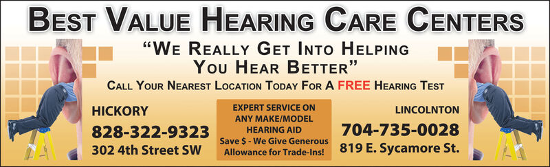 """BEST VALUE HEARING CARE CENTERS""""WE REALLY GET INTO HELPINGYou HEAR BETTER""""CALL YOUR NEAREST LOCATION TODAY FOR A FREE HEARING TESTEXPERT SERVICE ONHICKORYLINCOLNTONANY MAKE/MODEL704-735-0028828-322-9325 Save $-We Give Generous 819 E. Sycamore St.302 4th Street SWHEARING AIDAllowance for Trade-Ins! BEST VALUE HEARING CARE CENTERS """"WE REALLY GET INTO HELPING You HEAR BETTER"""" CALL YOUR NEAREST LOCATION TODAY FOR A FREE HEARING TEST EXPERT SERVICE ON HICKORY LINCOLNTON ANY MAKE/MODEL 704-735-0028 828-322-9325 Save $-We Give Generous 819 E. Sycamore St. 302 4th Street SW HEARING AID Allowance for Trade-Ins!"""