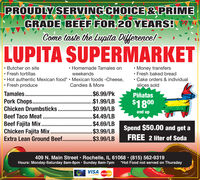 PROUDLY SERVING CHOICE& PRIMEGRADE BEEF FOR 20 YEARS!Come taste the Lupita Dilference! -LUPITA SUPERMARKET Butcher on site Fresh tortillas Hot authentic Mexican food*  Mexican foods -Cheese, Fresh produce Homemade Tamales on Money transfers Fresh baked bread Cake orders & individualslices soldweekendsCandies & MoreTamales..Pork Chops. .Chicken Drumbsticks$6.99/Pk.$1.99/LB$0.99/LB$4.49/LB$4.69/LB$3.99/LB$3.99/LBPiñatas$1800and upBeef Taco Meat ..Beef Fajita Mix..Chicken Fajita Mix..Extra Lean Ground Beef.Spend $50.00 and get aFREE 2 liter of Soda409 N. Main Street Rochelle, IL 61068  (815) 562-9319Hours: Monday-Saturday 8am-8pm · Sunday 8am-7pm *Hot Food not served on ThursdayVISAMasterCard PROUDLY SERVING CHOICE& PRIME GRADE BEEF FOR 20 YEARS! Come taste the Lupita Dilference! - LUPITA SUPERMARKET  Butcher on site  Fresh tortillas  Hot authentic Mexican food*  Mexican foods -Cheese,  Fresh produce  Homemade Tamales on  Money transfers  Fresh baked bread  Cake orders & individual slices sold weekends Candies & More Tamales.. Pork Chops. . Chicken Drumbsticks $6.99/Pk .$1.99/LB $0.99/LB $4.49/LB $4.69/LB $3.99/LB $3.99/LB Piñatas $1800 and up Beef Taco Meat . . Beef Fajita Mix.. Chicken Fajita Mix.. Extra Lean Ground Beef. Spend $50.00 and get a FREE 2 liter of Soda 409 N. Main Street Rochelle, IL 61068  (815) 562-9319 Hours: Monday-Saturday 8am-8pm · Sunday 8am-7pm *Hot Food not served on Thursday VISA MasterCard