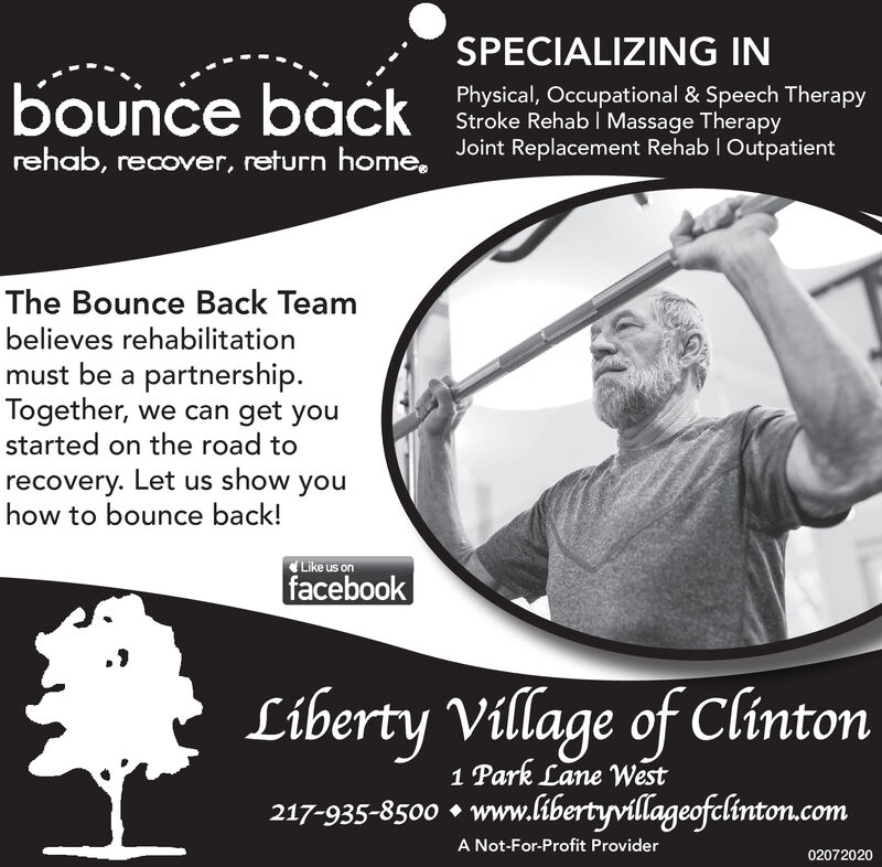 SPECIALIZING INbounce backPhysical, Occupational & Speech TherapyStroke Rehab | Massage Therapyrehab, recover, return home, Joint Replacement Rehab I OutpatientThe Bounce Back Teambelieves rehabilitationmust be a partnership.Together, we can get youstarted on the road torecovery. Let us show youhow to bounce back!Like us onfacebookLiberty Village of Clinton1 Park Lane West217-935-8500  www.libertyvillageofclinton.comA Not-For-Profit Provider02072020 SPECIALIZING IN bounce back Physical, Occupational & Speech Therapy Stroke Rehab | Massage Therapy rehab, recover, return home, Joint Replacement Rehab I Outpatient The Bounce Back Team believes rehabilitation must be a partnership. Together, we can get you started on the road to recovery. Let us show you how to bounce back! Like us on facebook Liberty Village of Clinton 1 Park Lane West 217-935-8500  www.libertyvillageofclinton.com A Not-For-Profit Provider 02072020