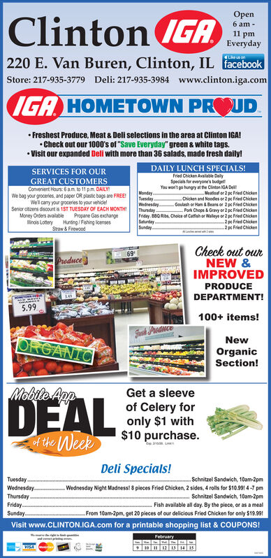 "OpenClinton (GAIGA6 am -11 pmEveryday220 E. Van Buren, Clinton, IL facebookLke us onStore: 217-935-3779 Deli: 217-935-3984 www.clinton.iga.comIGA HOMETOWN PROUD Freshest Produce, Meat & Deli selections in the area at Clinton IGA! Check out our 1000's of ""Save Everyday"" green & white tags. Visit our expanded Deli with more than 36 salads, made fresh daily!DAILY LUNCH SPECIALS!SERVICES FOR OURFried Chicken Avalable DailyGREAT CUSTOMERSSpecials for everyone's budgetYou won't go hungry at the Clinton IGA DelConvenient Hours: 6 am to 11 p.m. DAILYWe bag your grocefies. and paper OR plasic bags are FREE!Well cary your groceries to your vehidelSenior oltizens discount is 1ST TUESDAY OF EACH MONTHIMoney Orders avalable Propane Gas exchangeinois Lottery Huntng / Fishing licensesStraw & FirewcodMondayTuesdayWednesdayThundayFriday. B80 Riba. Choice of Catfish er Walleye or 2 pe Fried ChickenSaturdaySundayMeatioaf or 2 pe Fred ChickenChicken and Noodes or 2 pe Fried ChickenGoulash or Ham & Beans or 2 pc Fried Chicken- Po Chops & Gravy or 2 pc Fried Chicken2 pc Fried Chicken2 pc Fried ChickenCheck out ourNEW &IMPROVEDProducePRODUCEDEPARTMENT!5.99100+ items!Shask ProduceORGANICNewOrganicSection!Mobile AppGet a sleeveDEALof Celery foronly $1 with$10 purchase.tof the WeekDeli Specials!TuesdayWednesday.ThursdayFriday.Schnitzel Sandwich, 10am-2pmWednesday Night Madness! 8 pleces Fried Chicken, 2 sides, 4 rolls for $10.991 4 -7 pm.Schnitzel Sandwich, 10am-2pmFish available all day. By the piece, or as a mealFrom 10am-2pm, get 20 pieces of our delicious Fried Chicken for only $19.99!Sunday.Visit www.CLINTON.IGA.com for a printable shopping list & COUPONS!FebruaryVISA10 11 12 13 14 15 Open Clinton (GA IGA 6 am - 11 pm Everyday 220 E. Van Buren, Clinton, IL facebook Lke us on Store: 217-935-3779 Deli: 217-935-3984 www.clinton.iga.com IGA HOMETOWN PROUD  Freshest Produce, Meat & Deli selections in the area at Clinton IGA!  Check out our 1000's of ""Save Everyday"" green & white tags.  Visit our expanded Deli with more than 36 salads, made fresh daily! DAILY LUNCH SPECIALS! SERVICES FOR OUR Fried Chicken Avalable Daily GREAT CUSTOMERS Specials for everyone's budget You won't go hungry at the Clinton IGA Del Convenient Hours: 6 am to 11 p.m. DAILY We bag your grocefies. and paper OR plasic bags are FREE! Well cary your groceries to your vehidel Senior oltizens discount is 1ST TUESDAY OF EACH MONTHI Money Orders avalable Propane Gas exchange inois Lottery Huntng / Fishing licenses Straw & Firewcod Monday Tuesday Wednesday Thunday Friday. B80 Riba. Choice of Catfish er Walleye or 2 pe Fried Chicken Saturday Sunday Meatioaf or 2 pe Fred Chicken Chicken and Noodes or 2 pe Fried Chicken Goulash or Ham & Beans or 2 pc Fried Chicken - Po Chops & Gravy or 2 pc Fried Chicken 2 pc Fried Chicken 2 pc Fried Chicken Check out our NEW & IMPROVED Produce PRODUCE DEPARTMENT! 5.99 100+ items! Shask Produce ORGANIC New Organic Section! Mobile App Get a sleeve DEAL of Celery for only $1 with $10 purchase. t of the Week Deli Specials! Tuesday Wednesday. Thursday Friday. Schnitzel Sandwich, 10am-2pm Wednesday Night Madness! 8 pleces Fried Chicken, 2 sides, 4 rolls for $10.991 4 -7 pm .Schnitzel Sandwich, 10am-2pm Fish available all day. By the piece, or as a meal From 10am-2pm, get 20 pieces of our delicious Fried Chicken for only $19.99! Sunday. Visit www.CLINTON.IGA.com for a printable shopping list & COUPONS! February VISA 10 11 12 13 14 15"