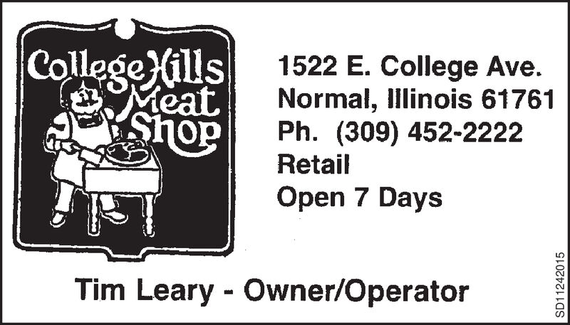 |College (ills|MeatShoP1522 E. College Ave.Normal, Illinois 61761Ph. (309) 452-2222RetailOpen 7 DaysTim Leary Owner/OperatorSD11242015 |College (ills| Meat ShoP 1522 E. College Ave. Normal, Illinois 61761 Ph. (309) 452-2222 Retail Open 7 Days Tim Leary Owner/Operator SD11242015