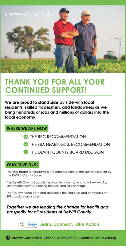 WIND WORKS FOR DEWITTTHANK YOU FOR ALL YOURCONTINUED SUPPORT!We are proud to stand side by side with localresidents, skilled tradesmen, and landowners as webring hundreds of jobs and millions of dollars into thelocal economy.WHERE WE ARE NOWTHE RPC RECOMMENDATIONTHE ZBA HEARINGS & RECOMMENDATIONTHE DEWITT COUNTY BOARD DECISIONWHAT'S UP NEXTThe final phase for approval is the consideration of the SUP application bythe DeWitt County Board.The DeWitt County Board is the final decision maker and will review ALLinformation provided during the RPC and ZBA hearings.The County Board vote and decision is the final step and completes theSUP application process.Together we are leading the change for health andprosperity for all residents of DeWitt County.trodewindenergy Learn. Connect. Take Action.@DeWittCountyWind | Phone: 217.937.9189 | WindWorksforDeWit.org WIND WORKS FOR DEWITT THANK YOU FOR ALL YOUR CONTINUED SUPPORT! We are proud to stand side by side with local residents, skilled tradesmen, and landowners as we bring hundreds of jobs and millions of dollars into the local economy. WHERE WE ARE NOW THE RPC RECOMMENDATION THE ZBA HEARINGS & RECOMMENDATION THE DEWITT COUNTY BOARD DECISION WHAT'S UP NEXT The final phase for approval is the consideration of the SUP application by the DeWitt County Board. The DeWitt County Board is the final decision maker and will review ALL information provided during the RPC and ZBA hearings. The County Board vote and decision is the final step and completes the SUP application process. Together we are leading the change for health and prosperity for all residents of DeWitt County. trodewind energy Learn. Connect. Take Action. @DeWittCountyWind | Phone: 217.937.9189 | WindWorksforDeWit.org