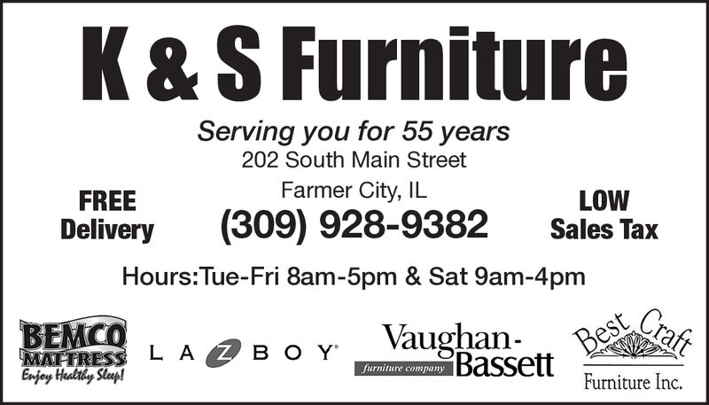 K & S FurnitureServing you for 55 years202 South Main StreetFarmer City, ILFREELOWSales Tax(309) 928-9382DeliveryHours:Tue-Fri 8am-5pm & Sat 9am-4pmCraftBestBassett Furniture Inc.BEMCOMAITRESS L AEnjoy Healthy Steep!VaughanB O Yfurniture company K & S Furniture Serving you for 55 years 202 South Main Street Farmer City, IL FREE LOW Sales Tax (309) 928-9382 Delivery Hours:Tue-Fri 8am-5pm & Sat 9am-4pm Craft Best Bassett Furniture Inc. BEMCO MAITRESS L A Enjoy Healthy Steep! Vaughan B O Y furniture company