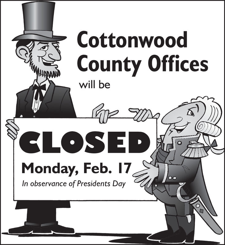 CottonwoodCounty Officeswill beCLOSEDMonday, Feb. 17In observance of Presidents Day Cottonwood County Offices will be CLOSED Monday, Feb. 17 In observance of Presidents Day