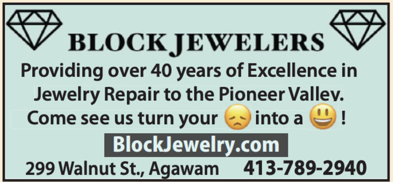 BLOCK JEWELERSProviding over 40 years of Excellence inJewelry Repair to the Pioneer Valley.Come see us turn yourinto aBlockJewelry.com299 Walnut St., Agawam 413-789-2940 BLOCK JEWELERS Providing over 40 years of Excellence in Jewelry Repair to the Pioneer Valley. Come see us turn your into a BlockJewelry.com 299 Walnut St., Agawam 413-789-2940